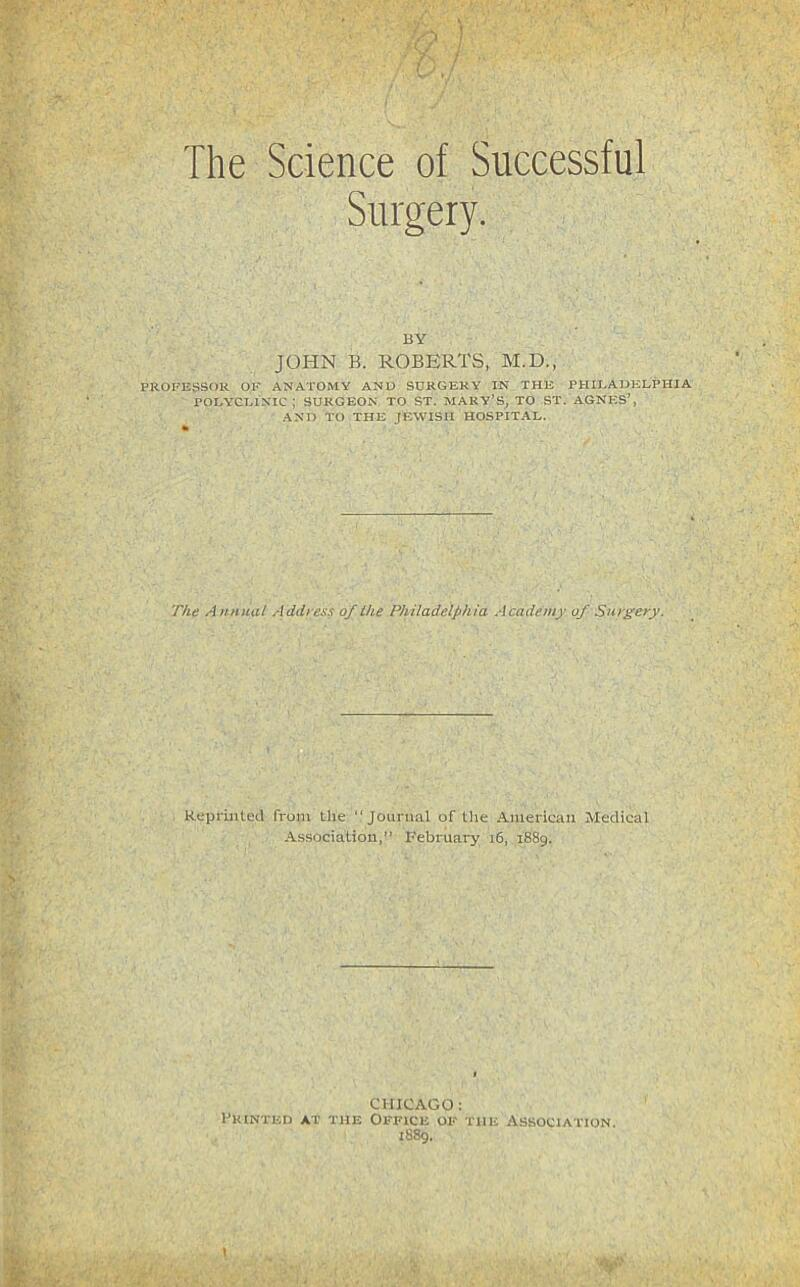 """. ) ' / / The Science of Successful Surgery. BY JOHN B. ROBERTS, M.D., PROFESSOR OK ANATOMY AND SURGERY IN THE PHII.ADELPHIA POLYCLINIC; SURGEON TO ST. MARY'S, TO ST. AGNp;S', AND TO THE JEWISH HOSPITAL. T/te A hhimI Address of the Philadelphia Academy of Surgery. ReprinteU from the """"Jounuil of the American Medical Association,"""" February i6, 1889. CHICAGO: Fkinted at the Office of the Association. 1889."""