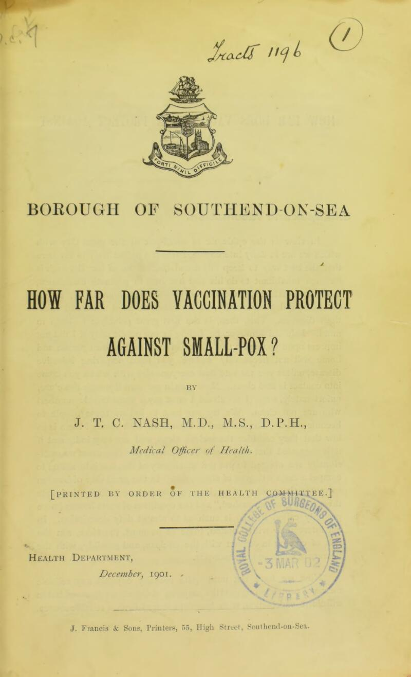 Sauir BOROUGH OF SOUTHEND ON-SEA HOW FAR DOES VACCINATION PROTECT AGAINST SMALL POX ? BY J. T. C. NASH, M.D., M.S., D.P.H., Medical Officer of Health. J. Francis Sc Sons, Printers, 55, High Street, Southend-on-Sea.