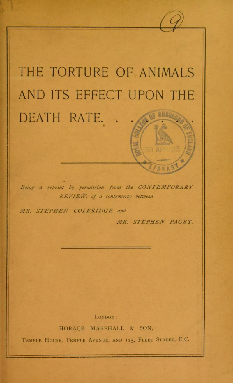 THE TORTURE OF ANIMALS AND ITS EFFECT UPON THE DEATH RATE. Being a reprint by permission from the CONTEMPORARY RE VIE /T, of a controversy betiveen MR. STEPHEN COLERIDGE and MR. STEPHEN PAGET. London: HORACE MARSHALL Tkmple House, Temple Avenue, and & SON, 25, Fleet Street, E.C.