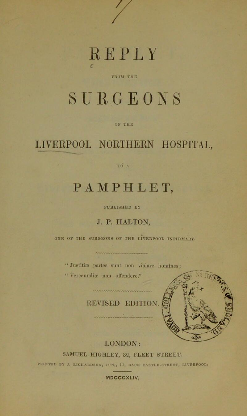 """REPLY c FROM THE SURGEONS OF THE LIVERPOOL NORTHERN HOSPITAL, TO A P A M P H L E T, PUBLISHED BY J. P. HALTON, ONE OK THE SUIIOEON8 OK THE LIVEBPOOL INPIBMARY. """" JiistiticB pnrtes sunt non violare liomines; SAMUEL HTGHLEY, 33, FLEET STREET. I'niNTKIl BY J. RICHAIIDSO.N, JUN,, II, BACK C.YSTLE-STBEET, LIVERPOOL. MDCCCXLIV,"""