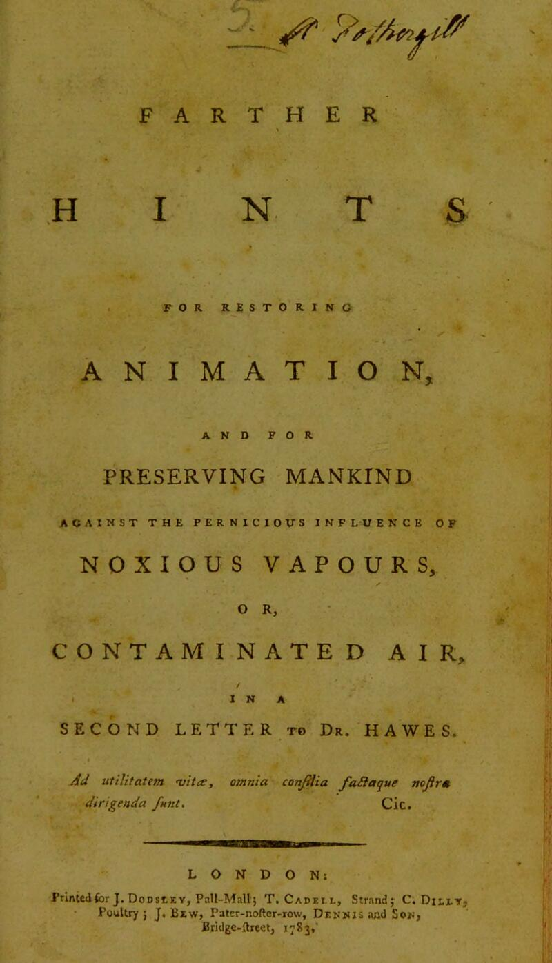 FARTHER HINT S FOR RESTORING ANIMATION, AND FOR PRESERVING MANKIND AGAINST THE PERNICIOUS INFLUENCE OF NOXIOUS VAPOURS, O R, CONTAMINATED AIR, f IN A SECOND LETTER to Dr. HAWES. Ad utilifatem >vit<e, dirigenda funt. omnia conJHia faSlaque nojirm Cic. LONDON: PrinUdfor J. Dodsiey, PaU-Mall; T. Cadei l, Strand; C. Ditir, Poultry; J, Bew, Patcr-noftor-row, Dennis and Sof, Btidgc-ftreet, 1783,'