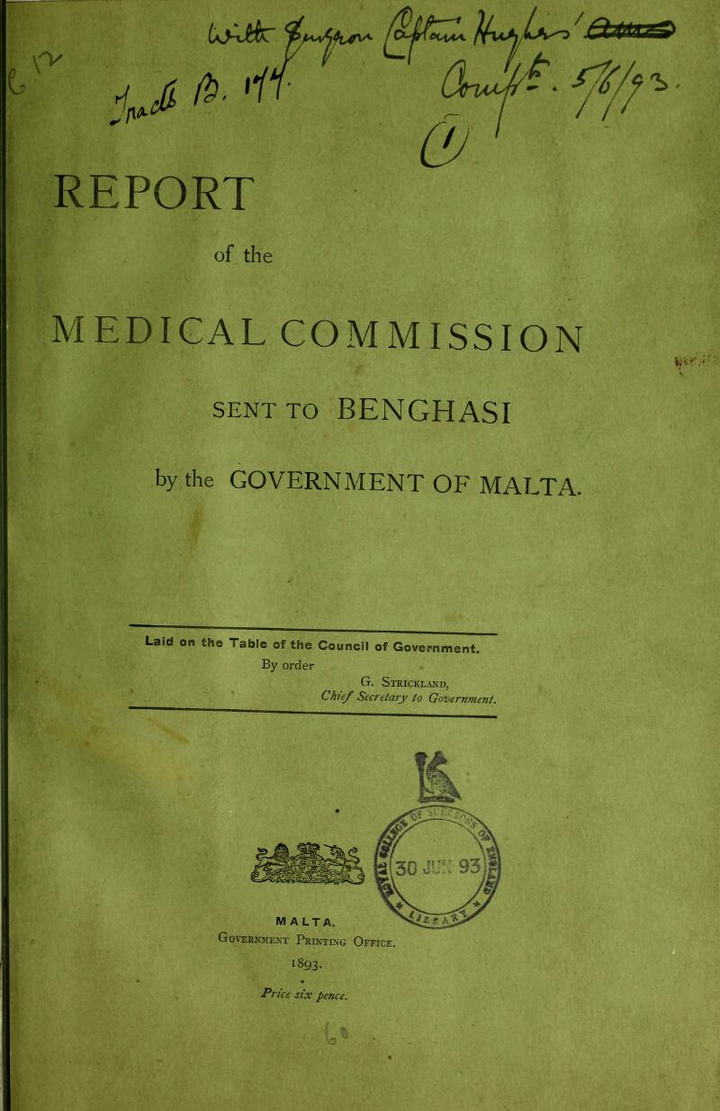 REPORT of the MEDICAL COMMISSION SENT TO BENGHASI by the GOVERNMENT OF MALTA. Laid on the Table of the Council of Government. By order G. Strickland, Chief Secretary to Government.