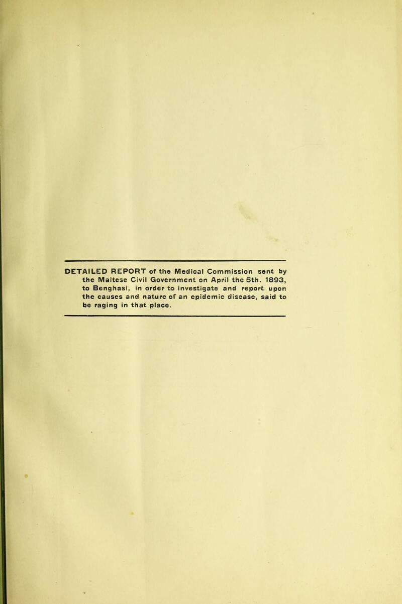 DETAILED REPORT of the Medical Commission sent by the Maltese Civil Government on April the 5th. 1893, to Benghasi, in order to investigate and report upon the causes and nature of an epidemic disease, said to be raging in that place.