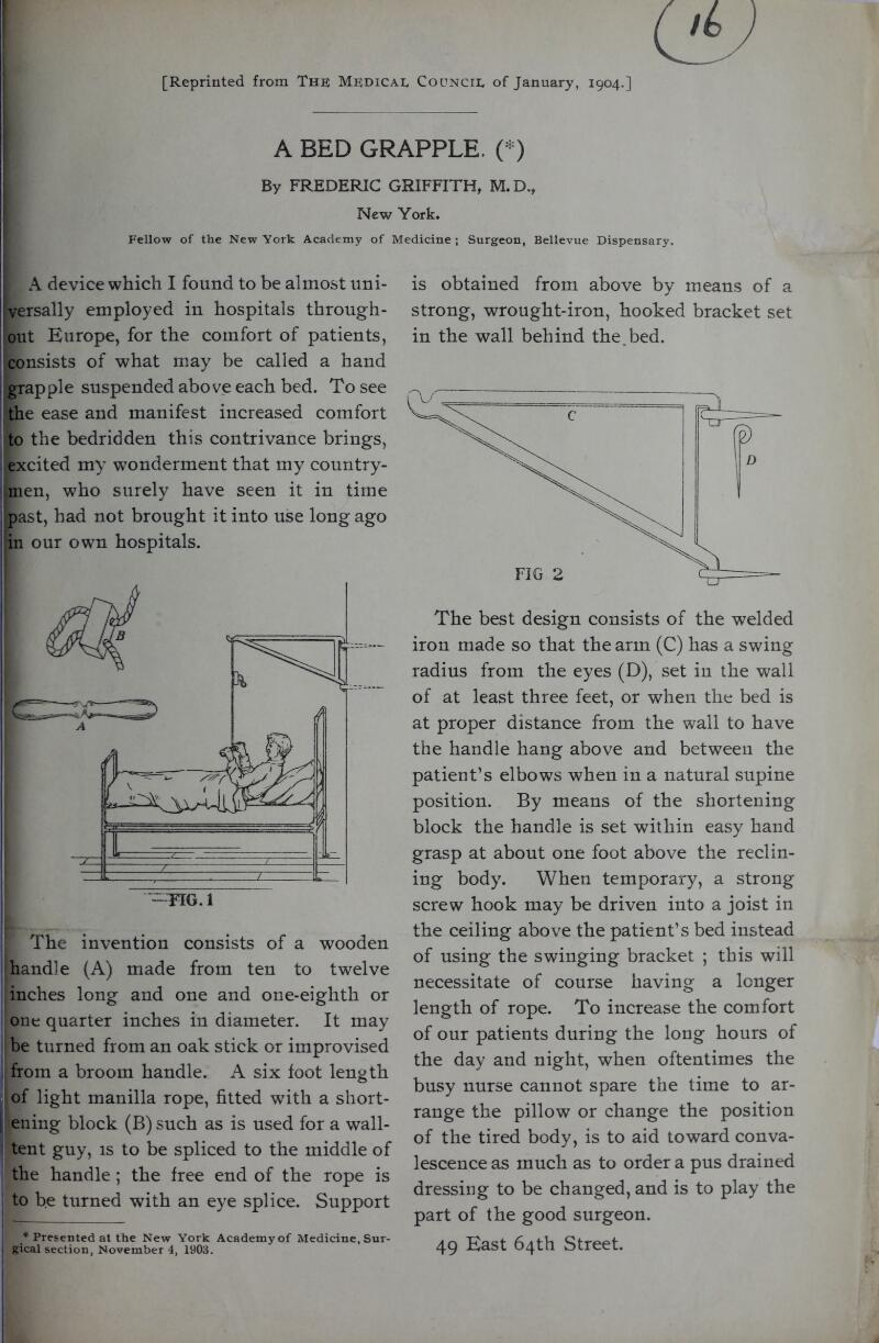 [Reprinted from The Medical Council of January, 1904.] A BED GRAPPLE. C^) By FREDERIC GRIFFITH, M.D., New York. Fellow of the New York Academy of Medicine ; Surgeon, Bellevue Dispensary. A device which I found to be almost uni- I versally employed in hospitals through- I out Europe, for the comfort of patients, consists of what may be called a hand i grapple suspended above each bed. To see ■ the ease and manifest increased comfort to the bedridden this contrivance brings, excited my wonderment that my country- iinen, who surely have seen it in time past, had not brought it into use long ago in our own hospitals. The invention consists of a wooden handle (A) made from ten to twelve inches long and one and one-eighth or one quarter inches in diameter. It may be turned from an oak stick or improvised from a broom handle. A six foot length of light manilla rope, fitted with a short- |i ening block (B) such as is used for a wall- I tent guy, is to be spliced to the middle of the handle ; the free end of the rope is to be turned with an eye splice. Support * Presented at the New York Academy of Medicine, Sur- i gical section, November 4, 1903. is obtained from above by means of a strong, wrought-iron, hooked bracket set in the wall behind the. bed. The best design consists of the welded iron made so that the arm (C) has a swing radius from the eyes (D), set in the wall of at least three feet, or when the bed is at proper distance from the wall to have the handle hang above and between the patient's elbows when in a natural supine position. By means of the shortening block the handle is set within easy hand grasp at about one foot above the reclin- ing body. When temporary, a strong screw hook may be driven into a joist in the ceiling above the patient's bed instead of using the swinging bracket ; this will necessitate of course having a longer length of rope. To increase the comfort of our patients during the long hours of the day and night, when oftentimes the busy nurs