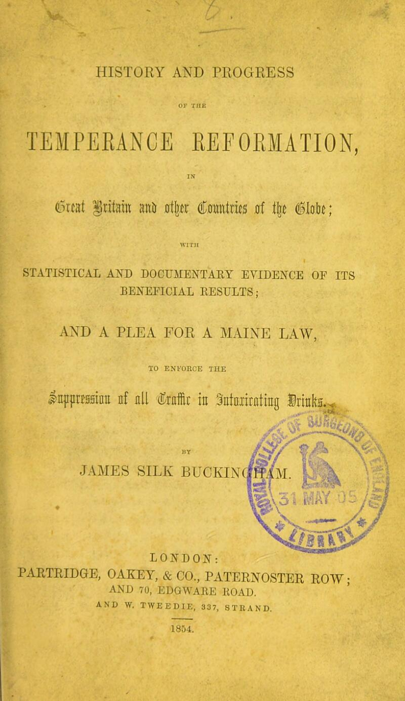 OF THE TEMPEKANCE KEFOKMATION, (Lncat §ritaiu anir 0t rtr d;0«ntnei5 0f tijjj iMe; WITH STATISTICAL AUD DOCUMENTAEY EYIDEUCE OF ITS BENEFICIAL EESIJLTS; AND A PLEA FOR A MAINE LAW, TO ENVOHCE THE IttpprissinE nf all Crnffii' in Satniiratrag .T BY JAMES SILK BUCKIN LONDON: PARTRIDGE, OAKEY, & CO., PATERNOSTER ROW AND 70, EDO WARE EOAD. AND W. TWEEDIE, 337, STRAND.