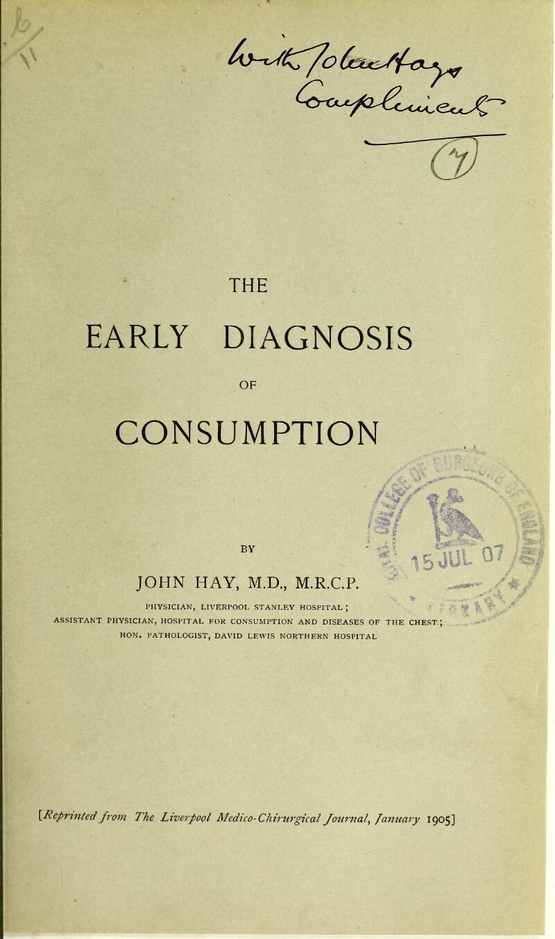 EARLY DIAGNOSIS OF CONSUMPTION BY JOHN HAY, M.D., M.R.C.P. PHYSICIAN, LIVERPOOL STANLEY HOSPITAL ; ' ^ ASSISTANT PHYSICIAN, HOSPITAL FOR CONSUMPTION AND DISEASES OF THE CHEST; HON. PATHOLOGIST, DAVID LEWIS NORTHERN HOSPITAL \_Reprinted! from The Liverpool Medico-Chirurgical Journal^ fanuary 1905]