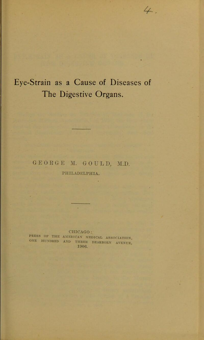 4^ Eye-Strain as a Cause of Diseases of The Digestive Organs. GEOEGE M. GOULD, M.D. PHILADELPHIA. CHICAGO: PHESS OF THE A.MERICAX HEDICAL ASSOCIATION, ONE HUNDRED AND THREE DEARBORN AVENUE^ lOOC.