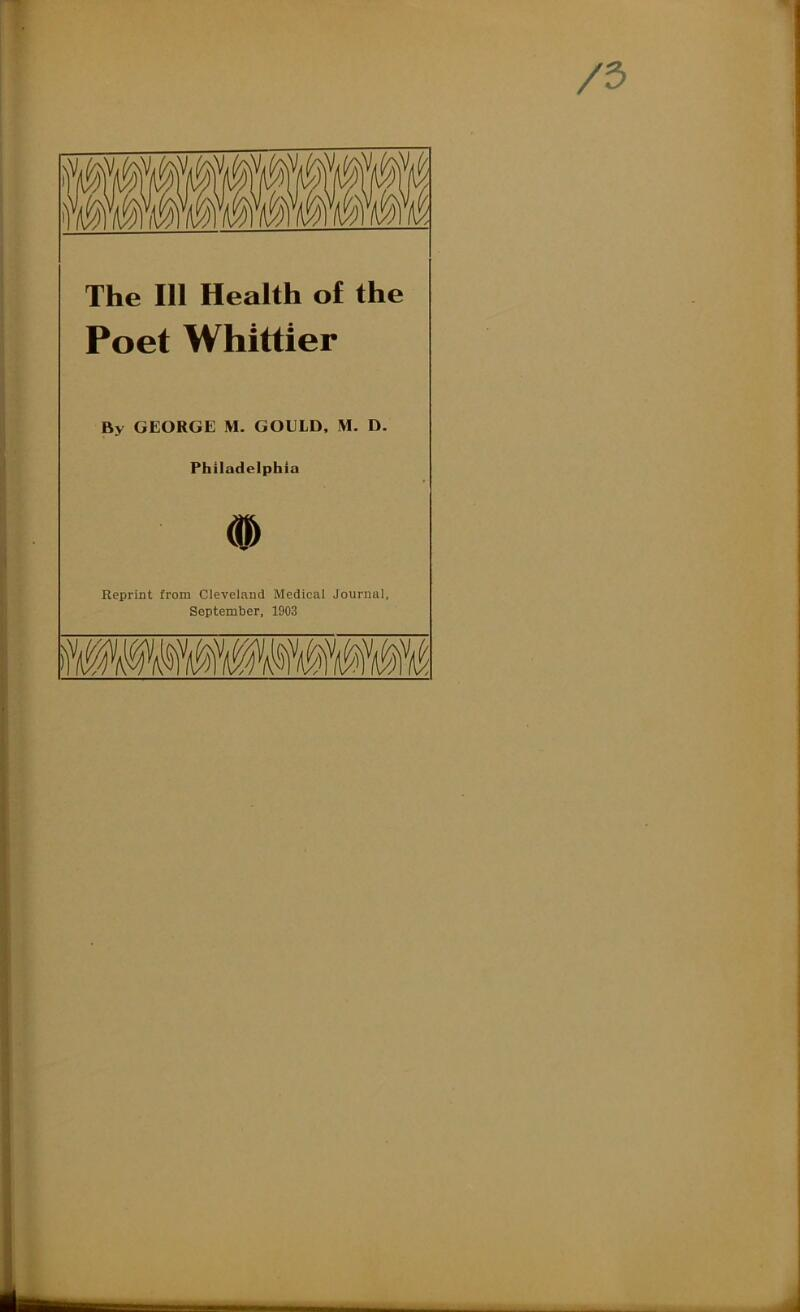 The 111 Health of the Poet Whittier By GEORGE M. GOELD, M. D, Philadelphia # Reprint from Cleveland Medical Journal, September, 1903
