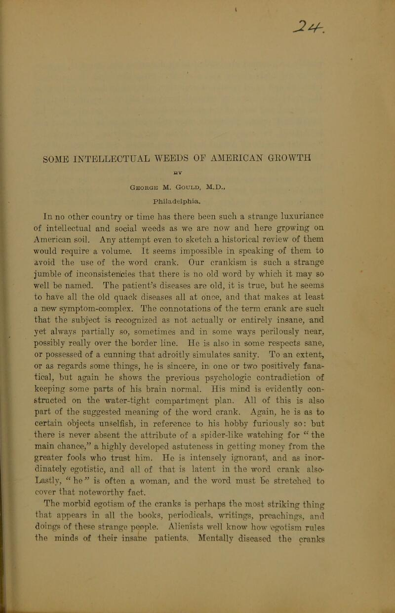 """SOME INTELLECTUAL WEEDS OF AMERICAN GROWTH BY George M. Gould,, M.D., Piiiladeilphia. In no other country or time has there been such a strange luxuriance of intellectual and social weeds as we ai*e now and here growing on American soil. Any attempt even to sketch a historical review of them wo'uld require a volume. It seems impossible in speaking of them to avoid the use of the word crank. Our crankism is such a strange jumble of inconsistenlcies that there is no old word by which it may so well be named. The patient's diseases are old, it is true, but he seems to have all the old quack diseases all at once, and that makes at least a niew symptom-complex. The connotations of the term crank are sucli that the subject is recognized as not actually or entirely insane, and yet always partially so, sometimes and in some ways perilously near, possibly really over the border line. He is also in some respects sane, or possessed of a cunning that adroitly simulates sanity. To an extent, or as regards some things, he is sincere, in one or two positively fana- tical, but again he shows the previous psychologic contradiction of keeping some parts of his brain normal. His mind is evidently con- structed on the water-tight compartment plan. All of this is also part of the suggested meaning of the word crank. Again, he is as to certain objects unselfish, in reference to his hobby furiously so: but there is never absent the attribute of a spider-like watching for """" the main chance,"""" a highly developed astuteness in getting money from the greater fools who trust him. He is intensely ignorant, and as inor- dinately egotistic, and all of that is latent in the word crank also- Lastly, """" he """" is often a woman, and the word must be stretched to cover that noteworthy fact. The morbid egotism of the cranks is perhaps the most striking thing that appears in all the books, periodicals, writings, preachings, and doings of these strange people. Alienists well know how egotism rules the minds """