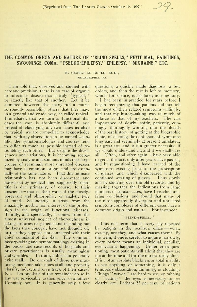 """[Reprinted from The Lancet-Clinic, October 19, 1907. THE COMMON ORIGIN AND NATURE OF """"BLIND SPELLS,"""" PETIT MAL, FAINTINGS, SWOONINGS, COMA, """"PSEUDO-EPILEPSY,"""" EPILEPSY, """"MIGRAINE,"""" ETC. BY GEORGE M. GOULD, M.D., PHILADELPHIA, PA. I am told that, observed and studied with care and precision, there is no case of organic or infectious disease that is truly """"typical,"""" or exactly like that of another. Let it be admitted, however, that many run a course so roughly resembling others that they may, in a general and crude way, be called typical. Immediately that we turn to functional dis- eases the case is absolutely different, and instead of classifying any two cases as alike or typical, we are compelled to acknowledge that, with any observation to be named scien- tific, the symptomatologies and courses tend to differ as much as possible instead of re- sembling each other. But despite the diver- gences and variations, it is becoming recog- nized by analytic and studious minds that large groups of seemingly most unrelated diseases may have a common origin, and are essen- tially of the same nature. T hat this intimate relationship has not been discovered and traced out by medical men supposedly scien- tific is due primarily, of course, to their unscience —that is, their want of the closely- observant and philosophic, or analytic type of mind. Secondarily, it arises from the amazingly morbid non-interest of the profes- sion in the origin of functional diseases. Thirdly, and specifically, it comes from the almost universal neglect of thoroughness in taking histories of patients and in finding out the facts they conceal, have not thought of, or that they suppose not connected with their chief complaint of the day. The common history-taking and symptomatology existing in the books and case-records of hospitals and private practitioners is usually meaningless and worthless. In truth, it does not generally exist at all. Do one-half of those now prac- ticing medicine take notes at a"""