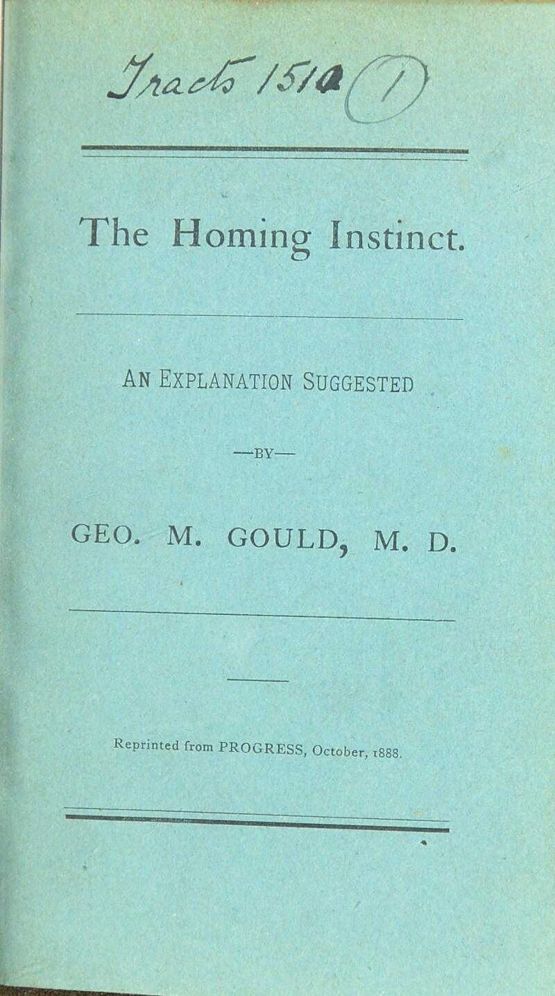 The Homing Instinct. An Explanation Suggested —BY— GEO. M. GOULD, M. D. Reprinted from PROGRESS, October, 1888.