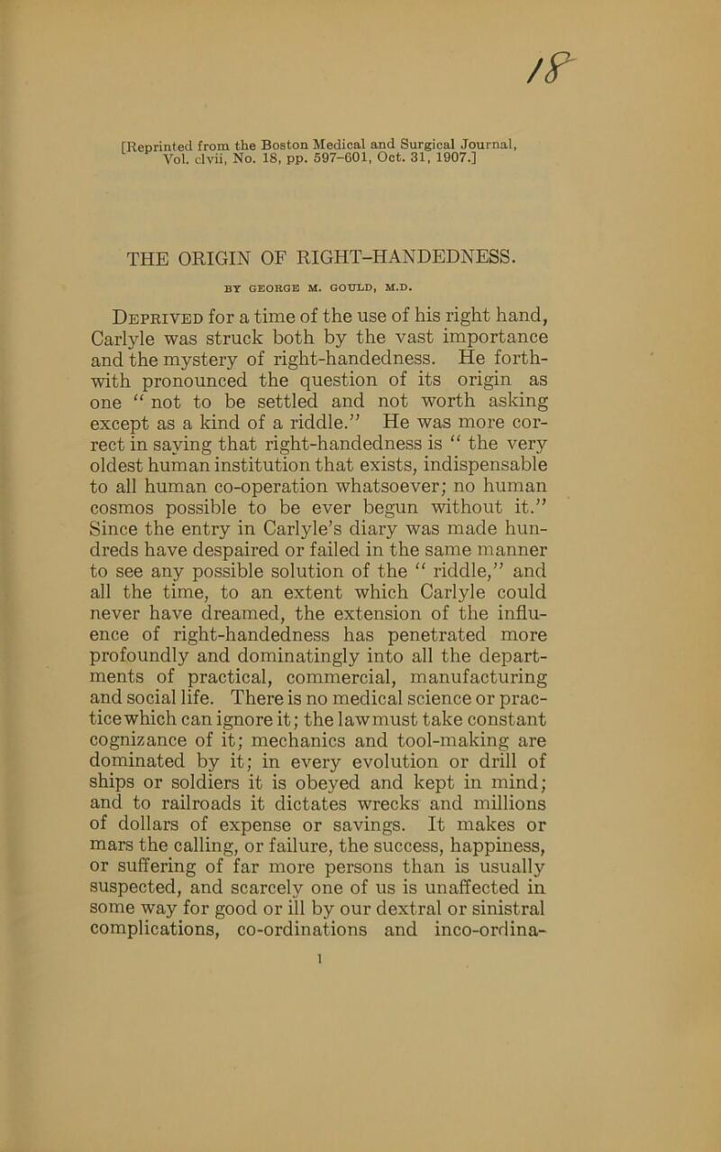 "rReorinted from the Boston Medical and Surgical Journal, Vol. clvii, No. 18, pp. 597-601, Oct. 31, 1907.] THE ORIGIN OF RIGHT-HANDEDNESS. BT GBOBGE M. GOtTLD, M.D. Deprived for a time of the use of his right hand, Carlyle was struck both by the vast importance and the mystery of right-handedness. He forth- with pronounced the question of its origin as one "" not to be settled and not worth asking except as a kind of a riddle."" He was more cor- rect in saying that right-handedness is "" the very oldest human institution that exists, indispensable to all human co-operation whatsoever; no human cosmos possible to be ever begun without it."" Since the entry in Carlyle's diary was made hun- dreds have despaired or failed in the same manner to see any possible solution of the "" riddle,"" and all the time, to an extent which Carlyle could never have dreamed, the extension of the influ- ence of right-handedness has penetrated more profoundly and dominatingly into all the depart- ments of practical, commercial, manufacturing and social life. There is no medical science or prac- tice which can ignore it; the lawmust take constant cognizance of it; mechanics and tool-making are dominated by it; in every evolution or drill of ships or soldiers it is obeyed and kept in mind; and to railroads it dictates wrecks and millions of dollars of expense or savings. It makes or mars the calling, or failure, the success, happiness, or suffering of far more persons than is usually suspected, and scarcely one of us is unaffected in some way for good or ill by our dextral or sinistral complications, co-ordinations and inco-ordina-"