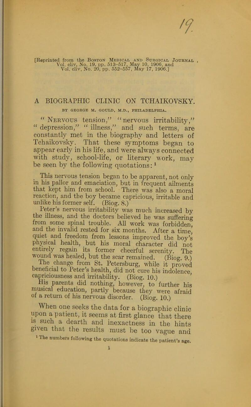 """[Reprinted from the Boston Medical and Surgical Journal , Vol. cliv, No. 19, pp. 513-517, May 10, 1906, and Vol. cliv. No. 20, pp. 552-557. May 17, 1906.] A BIOGRAPHIC CLINIC ON TCHAIKOVSKY. BT GEORGE M. GOULD, M.D., PHILADELPHIA, """" Nervous tension,"""" """"nervous irritability,"""" """" depression,"""" """" illness,"""" and such terms, are constantly met in the biography and letters of Tchaikovsky. That these symptoms began to appear early in his life, and were always connected with study, school-life, or literary vork, may be seen by the following quotations: ^ TWs nervous tension began to be apparent, not only in his pallor and emaciation, but in frequent ailments that kept him from school. There was also a moral reaction, and the boy became capricious, irritable and unlike his former self. (Biog. 8.) Peter's nervous irritability was much increased by the illness, and the doctors believed he was suffering from some spinal trouble. All work was forbidden, and the invalid rested for six months. After a time, quiet and freedom from lessons improved the boy's physical health, but his moral character did not entirely regain its former cheerful serenity. The wound was healed, but the scar remained. (Biog. 9.) The change from St. Petersburg, while it proved beneficial to Peter's health, did not cure his indolence capriciousness and irritability. (Biog. 10.) ' His parents did nothing, however, to further his musical education, partly because they were afraid of a return of his nervous disorder. (Biog. 10.) When one seeks the data for a biographic clinic upon a patient, it seems at first glance that there IS such a dearth and inexactness in the hints given that the results must be too vague and * The numbers following the quotations indicate the patient's age."""