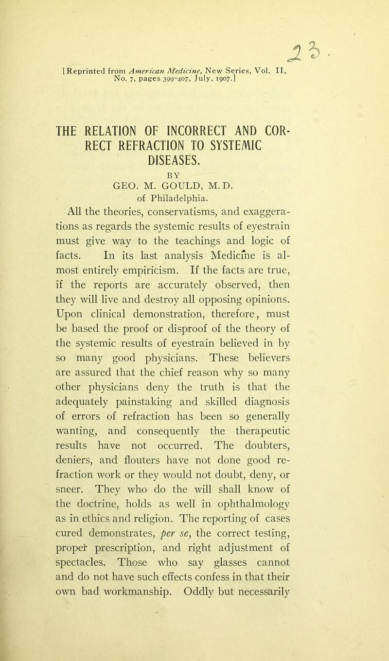 [Reprinted from American Medicine^ New Series, Vol. II, No. 7, pages 399~407. July, 1907.] THE RELATION OF INCORRECT AND COR- RECT REFRACTION TO SYSTEMIC DISEASES. BY GEO. M. GOULD, M.D. of Philadelphia. All the theories, conservatisms, and exaggera- tions as regards the systemic results of eyestrain must give way to the teachings and logic of facts. In its last analysis Medicme is al- most entirely empiricism. If the facts are true, if the reports are accurately observed, then they will live and destroy all opposing opinions. Upon clinical demonstration, therefore, must be based the proof or disproof of the theory of the systemic results of eyestrain believed in by so many good physicians. These believers are assured that the chief reason why so many other physicians deny the truth is that the adequately painstaking and skilled diagnosis of errors of refraction has been so generally wanting, and consequently the therapeutic results have not occurred. The doubters, deniers, and flouters have not done good re- fraction work or they would not doubt, deny, or sneer. They who do the will shall know of the doctrine, holds as well in ophthalmology as in ethics and religion. The reporting of cases cured demonstrates, per se, the correct testing, proper prescription, and right adjustment of spectacles. Those who say glasses cannot and do not have such effects confess in that their own bad workmanship. Oddly but necessarily