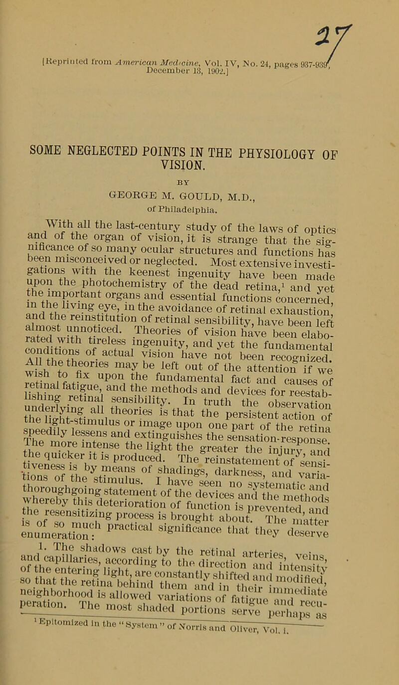 """[Kepriiited from American Medicine, Vol. IV, Is'o. 24, paees 937-939' December 13, 1902.] SOME NEGLECTED POINTS IN THE PHYSIOLOGY OF VISION. BY GEORGE M. GOULD, M.D., of Philadelphia. With all the last-century study of the laws of optics and of the organ of vision, it is strange that the siff- mfacance of so many ocular structures and functions has been misconceived or neglected. Most extensi ve investi- ingenuity have been made upon the photochemistry of the dead retina,^ and yet the important organs and essential functions concerned ami avoidance of retinal exhaustion! and the remstitution of retinal sensibility, have been left almost unnoticed. Theories of vision have been elabo cmid tion? -nd yet the fundLmntal been recognized. wiih fn may be left out of the attention if we ^be fundamental fact and causes of retinal fatigue and the methods and devices for reestab lishing retinal sensibility. In truth the obLrva^ tlie Hffht°timuh?s!^^^^^ persistent action of The °he*sensatton*respoM^^^ and SSlt uZ 30 ;«! .noS: Epitomized in the """" System """" of Xorrls and Oliver, n'^"""
