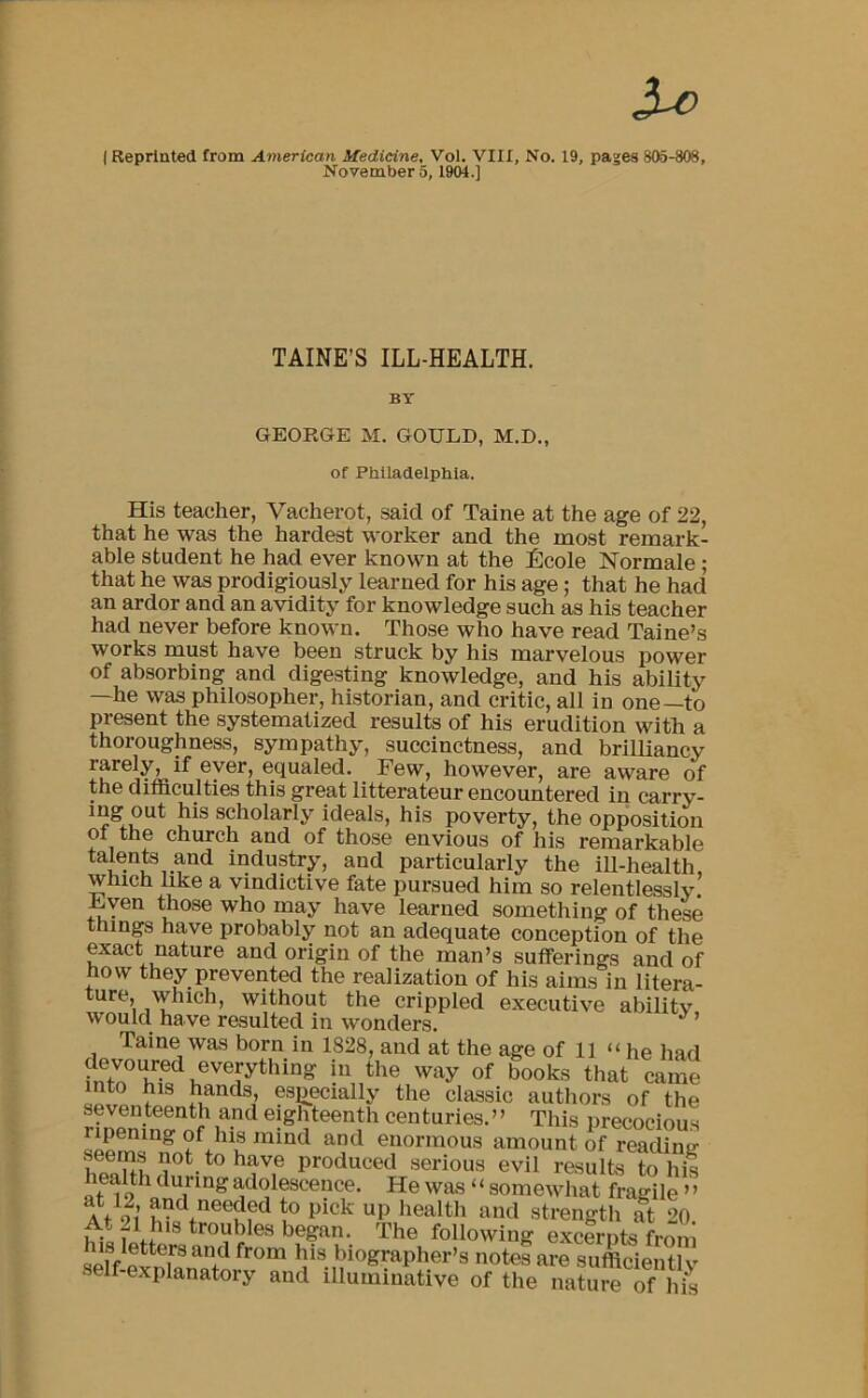 """3-c ( Reprinted from American Medicine, Vol. VIII, No. 19, pages 805-808, November 5, 1904.] TAINE'S ILL-HEALTH. BY GEORGE M. GOULD, M.D., of Philadelphia. His teacher, Vacherot, said of Taine at the age of 22, that he was the hardest worker and the most remark- able student he had ever known at the £cole Normale; that he was prodigiously learned for his age; that he had an ardor and an avidity for knowledge such as his teacher had never before known. Those who have read Taine's works must have been struck by his marvelous power of absorbing and digesting knowledge, and his ability —he was philosopher, historian, and critic, all in one—to present the systematized results of his erudition with a thoroughness, sympathy, succinctness, and brilliancy rarely, if ever, equaled. Few, however, are aware of the difliculties this great litterateur encountered in carry- ing out his scholarly ideals, his poverty, the opposition of the church and of those envious of his remarkable talents and industry, and particularly the ill-health which like a vindictive fate pursued him so relentlessly! Fven those who may have learned something of these things have probably not an adequate conception of the exact nature and origin of the man's sufferings and of how they prevented the realization of his aims in litera- ture, which, without the crippled executive ability would have resulted in wonders. Taine was born in 1828, and at the age of 11 """" he had devoured everything in the way of books that came into his hands, especially the classic autliors of the seventeenth and eighteenth centuries."""" This precocious ripening of his mind and enormous amount of reading hotnnproduced serious evil results to his lealth during adolescence. He was ' ' somewhat fragile """" at 12 and needed to pick up health and strength at 20 troubles began. The following excernts from his letters and from his biographer's notes are sufficiently self-explanatory and illuminative of the nature of hit"""