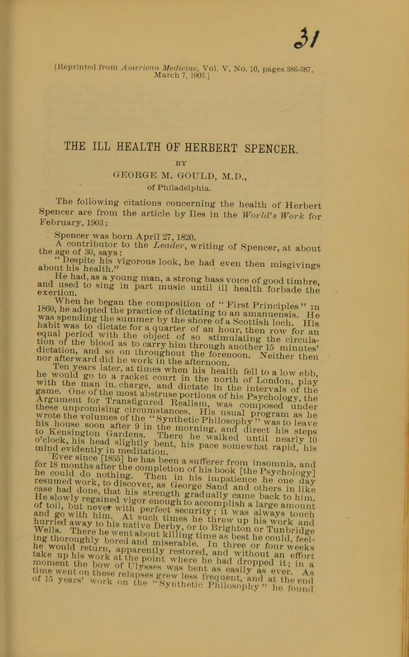 "March 7, 190:1.] THE ILL HEALTH OF HERBERT SPENCER. BY GEORGE M. GOULD, M.D., of Philadelphia. The following citations concerning the health of Herbert Spencer are from the article by lies in the World's Work for February, 1903: Spencer was born April 27,1820. the ^ge of ^pol^says writing of Spencer, at about young man, a strong bass voice of good timbre ex^Mon healthTrbS the composition of "" First Princinles "" m 1860, he adopted the practice of dictating to an amanuensis Ho was spending the summer by the shore of a ScShToch His habit was to dictate for a quarter of an hour then row for nn dicfntirm ^ to Carry him through another 15 minutes' -'-60 years later, at times when his health fell to a low oUi-, £lsssi»s^i these unpromising cirmimsianoit w'- composed under hi^hV^srsor?^^^^^^ Synthetic PhilS^^ ?e\Je »KMh""t1y !^?ar^??^ mind evidently in miditetion ' somewhat rapid, his He slowly regained vigor ouono-h ^ came back to him. of toil, but uever wRli ""neiTec^omi^.u^ amount and go with him. At s^ich Gnfos touch hurried away to his nath^^ P 'ork and Wells. TheL he went abon? '^o or Tunbridge mg thoroughly bored and miSrabfe^'X Thrp«^ f®®*' fake'up hi,rwo7l^ aTCnoilft ''ifl'ont°an Tfltt rnomeZ th\ bow orXCs\vaf be,^ i '' tinie went on these relanses grf.^MA«« fL easily as ever. As ot 16 years' work on"