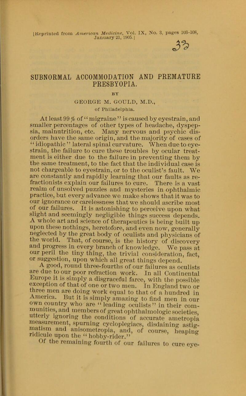 "January 21, 1905.) SUBNORMAL ACCOMMODATION AND PREMATURE PRESBYOPIA. BY GEORGE M. GOULD, M.D., of Philadelphia. At least 99 ^ of "" migraine ' ' is caused by eyestrain, and smaller percentages of other types of headache, dyspep- sia, malnutrition, etc. Many nervous and psychic dis- orders have the same origin, and the majority of cases of "" idiopathic "" lateral spinal curvature. When due to eye- strain, the failure to cure these troubles by ocular treat- ment is either due to the failure in preventing them by the same treatment, to the fact that the individual case is not chargeable to eyestrain, or to the oculist's fault. We are constantly and rapidly learning that our faults as re- fractionists explain our failures to cure. There is a vast realm of unsolved puzzles and mysteries in ophthalmic practice, but every advance we make shows that it was to our ignorance or carelessness that we should ascribe most of our failures. It is astonishing to perceive upon what slight and seemingly negligible things success depends. A whole art and science of therapeutics is being built up upon these nothings, heretofore, and even now, generally neglected by the great body of oculists and physicians of the world. That, of course, is the history of discovery and progress in every branch of knowledge. We pass at our peril the tiny thing, the trivial consideration, fact, or suggestion, upon which all great things depend. A good, round three-fourths of our failures as oculists ^e due to our poor refraction work. In all Continental Liurope it is simply a disgraceful farce, with the possible exception of that of one or two men. In England two or three men are doing work equal to that of a hundred in America. But it is simply amazing to find men in our own country who are "" leading oculists"" in their com- inunitie.s, and members of great ophthalmologic societies, utterly ignoring the conditions of accurate ametropia measurement, spurning cycloplegiacs, disdaining astig- matism and anisometropia, and, of course, heaping ridicule upon the ""hobby-rider."" Of the remaining fourth of our failures to cure eye-"