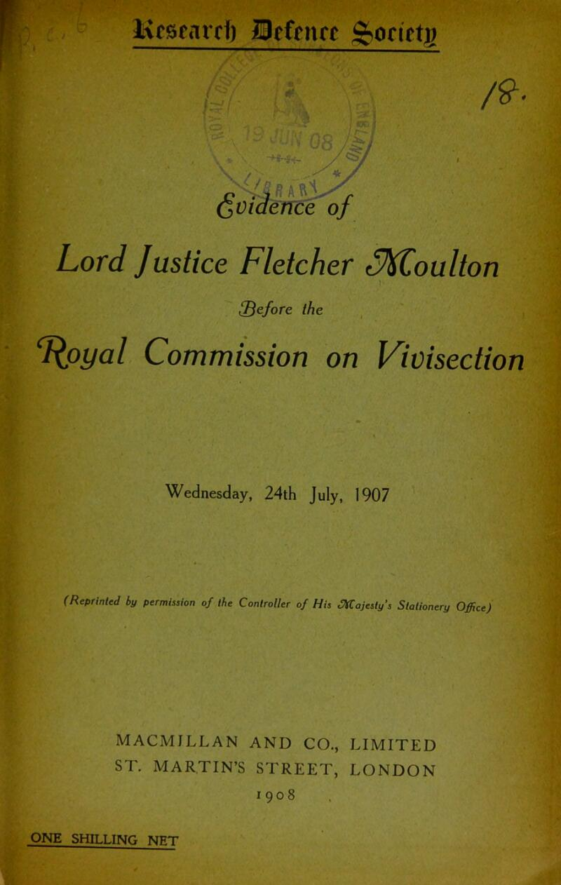 Kcsgarff) IBefcnfc ^ocictB Lord Justice Fletcher c^oulton before the L^oyal Commission on Vivisection Wednesday, 24th July, 1907 (Reprinted by permission of the Controller of His JHCajesty's Stationery Office) MACMILLAN AND CO., LIMITED ST. MARTIN'S STREET, LONDON 1908 ONE SHILLING NET