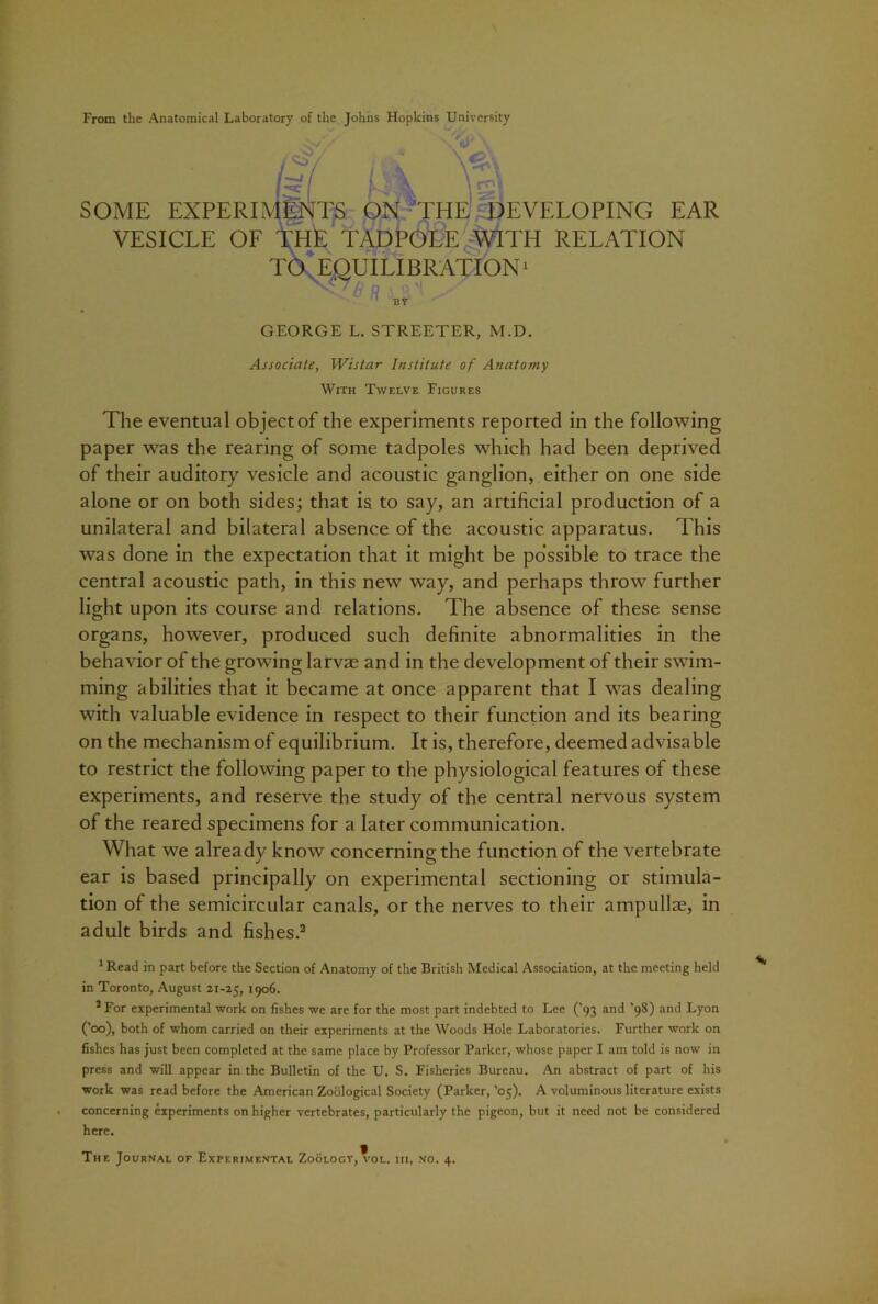 From the Anatomical Laboratory of the Johns Hopkins University I3L - V V. SOME EXPERIMENTS ON THE DEVELOPING EAR VESICLE OF THE TADPOLE WITH RELATION TO EQUILIBRATION1 BY GEORGE L. STREETER, M.D. Associate, Wistar Institute of Anatomy With Twelve Figures The eventual object of the experiments reported in the following paper was the rearing of some tadpoles which had been deprived of their auditory vesicle and acoustic ganglion, either on one side alone or on both sides; that is to say, an artificial production of a unilateral and bilateral absence of the acoustic apparatus. This was done in the expectation that it might be possible to trace the central acoustic path, in this new way, and perhaps throw further light upon its course and relations. The absence of these sense organs, however, produced such definite abnormalities in the behavior of the growing larvae and in the development of their swim- ming abilities that it became at once apparent that I was dealing with valuable evidence in respect to their function and its bearing on the mechanism of equilibrium. It is, therefore, deemed advisable to restrict the following paper to the physiological features of these experiments, and reserve the study of the central nervous system of the reared specimens for a later communication. What we already know concerning the function of the vertebrate ear is based principally on experimental sectioning or stimula- tion of the semicircular canals, or the nerves to their ampullae, in adult birds and fishes.2 1 Read in part before the Section of Anatomy of the British Medical Association, at the meeting held in Toronto, August 21-25, 1906. 2 For experimental work on fishes we are for the most part indebted to Lee ('93 and '98) and Lyon ('00), both of whom carried on their experiments at the Woods Hole Laboratories. Further work on fishes has just been completed at the same place by Professor Parker, whose paper I am told is now in press and will appear in the Bulletin of the U. S. Fisheries Bureau. An abstract of part of his work was read before the American Zoological Society (Parker, '05). A voluminous literature exists . concerning experiments on higher vertebrates, particularly the pigeon, but it need not be considered here.