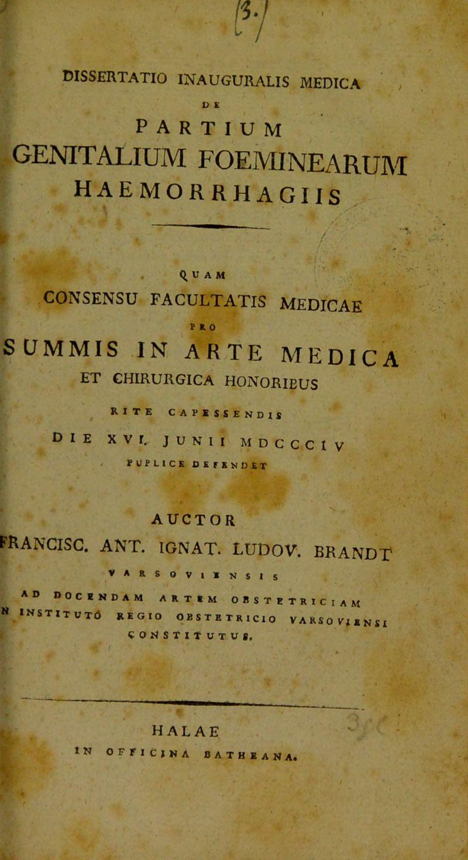 IV ■ dissertatio inauguralis medica , D E partium GENITALIUM FOEMINEARUM haemorrhagiis % . Q, u A M CONSENSU FACULTATIS MEDICAE PRO SCJMMIS .IN ARTE MEDICA ET CHIRURGICA HONORIBUS ^ RITE CAPESSENDIS Die XVI. JUNII MDccciv > POPLICE defendet AUCTOR FRANCISC. ant. ignat. ludov. brandt VARSOVllN S I s AD DOCENDAM ARTEM OBSTETRICIAM N INSTlTUTd REGIO OBSTETRICIO VARSOITisnSI COIISTITUTUS. HAL AE tN OFFICINA BATHEANA.