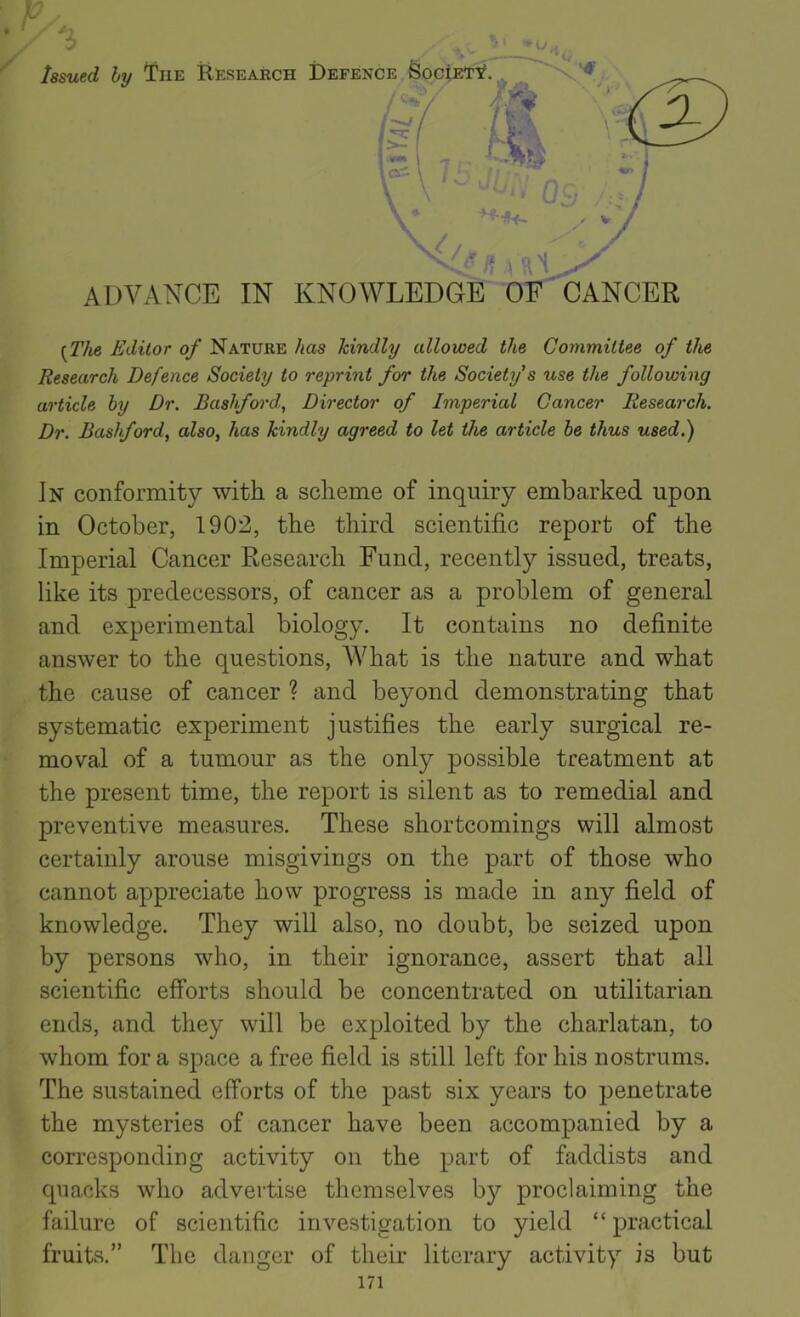 "Issued by The Research Defence feociETTf. '' I !■ ADVANCE IN KNOWLEDGE^ 'OF CANCER (2'Ae Editor of Nature has kindly allowed the Committee of the Research Defence Society to reprint for the Society's use the following article by Dr. Bashford, Director of Imperial Cancer Research. Dr. Bashford, also, has kindly agreed to let the article be thus used.) In conformity with a scheme of inquiry embarked upon ' in October, 1902, the third scientific report of the Imperial Cancer Research Fund, recently issued, treats, like its predecessors, of cancer as a problem of general and experimental biology. It contains no definite answer to the questions. What is the nature and what the cause of cancer ? and beyond demonstrating that systematic experiment justifies the early surgical re- ' moval of a tumour as the only possible treatment at the present time, the report is silent as to remedial and preventive measures. These shortcomings will almost certainly arouse misgivings on the part of those who cannot appreciate how progress is made in any field of knowledge. They will also, no doubt, be seized upon by persons who, in their ignorance, assert that all scientific efforts should be concentrated on utilitarian ends, and they will be exploited by the charlatan, to whom for a space a free field is still left for his nostrums. The sustained efforts of the past six years to penetrate the mysteries of cancer have been accompanied by a corresponding activity on the part of faddists and quacks who advertise themselves by proclaiming the failure of scientific investigation to yield "" practical fruits."" The danger of their literary activity is but"
