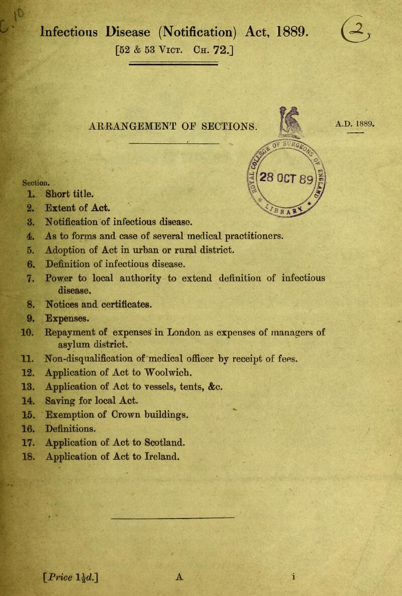 Infectious Disease (Notification) Act, 1889. [52 & 53 Vict. Oh. 72.] ARRANGEMENT OF SECTIONS. A Section. 1. Short title. 2. Extent of Act. 3. Notification of infectious disease. 4. As to forms and case of several medical practitioners. 5. Adoption of Act in urban or rural district. 6. Definition of infectious disease. 7. Power to local authority to extend definition of infectious disease. 8. Notices and certificates. 9. Expenses. 10. Repayment of expenses in London as expenses of managers of asylum district. 11. Non-disqualification of medical officer by receipt of fees. 12. Application of Act to Woolwich. 13. Application of Act to vessels, tents, &c. 14. Saving for local Act. 15. Exemption of Crown buildings. 16. Definitions. 17. Application of Act to Scotland. 18. Application of Act to Ireland. [Price 1 \d.~\ A