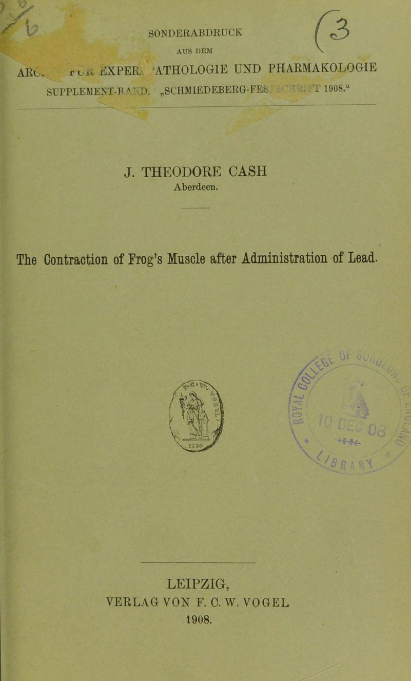 """SONDERABDRUCK AUS DEM ARu. rvii liXPER 'ATHOLOGIE UND PHARMAKOLOGIE SITPLEWENT-B -M>D. """"SCHMlEDEBERG-FEb. . • ' ' ;.T 1908."""" J. THEODORE CASH Aberdeen. The Contraction of Frog's Muscle after Administration of Lead. LEIPZIG, VERLAG VON F. 0. W. VOGEL 1908."""