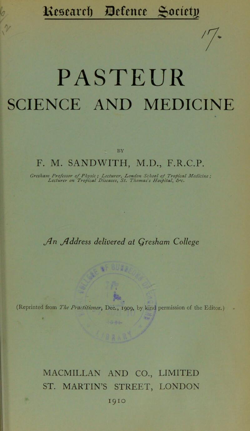 Kcscard) IBcfcncc ^ocietp PASTEUR SCIENCE AND MEDICINE BY F. M. SANDWITH, M.D., F.R.C.P. Gresham Professor of Physic ; Lecturer, London School of Tropical Medicine ; Lecturer on Tropical Diseases, St. Thomas's Hospital, (o^c. Jin jiddress delivered at Qresham College (Reprinted from The Practitioner, Dec., 1909, by kind permission of the Editor.) MACMILLAN AND CO., LIMITED ST. MARTIN'S STREET, LONDON