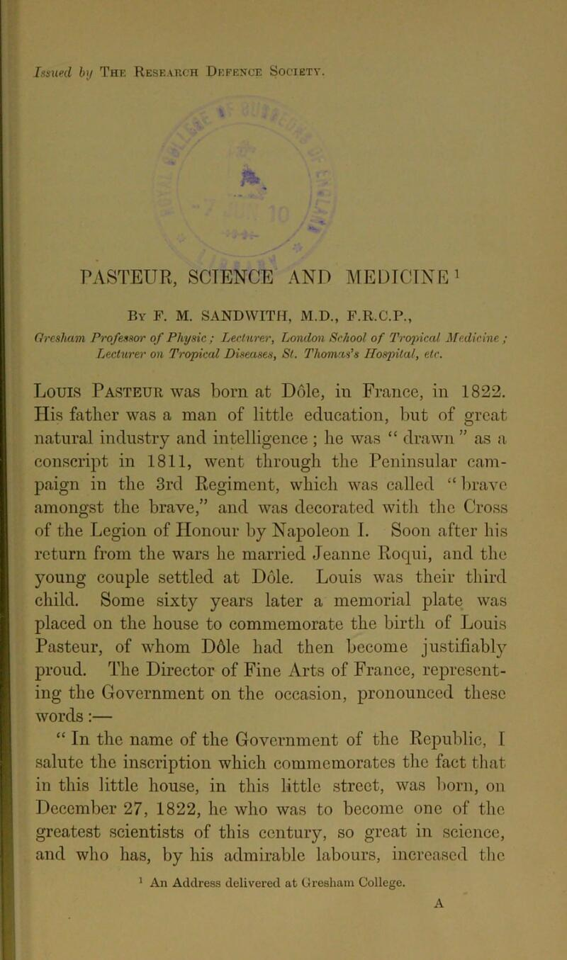 """Issued bij Thi: Research Defence Society. PASTEUR, SCIENCE AND MEUICTNE i By F. M. SANDWITH, M.D., F.R.C.P., Orcsham Professor of Physic ; Lecturer, London School of Tropical Medicine ; Lecturer on Tropical Diseases, St. Thomas's Hospital, etc. Louis Pasteur was born at Dole, in France, in 1822, His father was a man of little education, but of great natural industry and intelligence; he was """" drawn """" as a conscript in 1811, went through the Peninsular cam- paign in the 3rd Regiment, which was called """" l)ravc amongst the brave,"""" and was decorated with the Cross of the Legion of Honour by Napoleon I. Soon after his return from the wars he married Jeanne Rocpii, and the young couple settled at Dole. Louis was their third child. Some sixty years later a memorial plate was placed on the house to commemorate the birth of Louis Pasteur, of whom D61e had then become justifiably proud. The Director of Fine Arts of France, represent- ing the Government on the occasion, pronounced these words:— """" In the name of the Government of the Republic, I salute the inscription which commemorates the fact tliat in this little house, in this little street, was liorn, on December 27, 1822, he who was to become one of the greatest scientists of this century, so great in science, and who has, by his admirable labours, increased the ^ An Address delivered at Gresham College. A"""