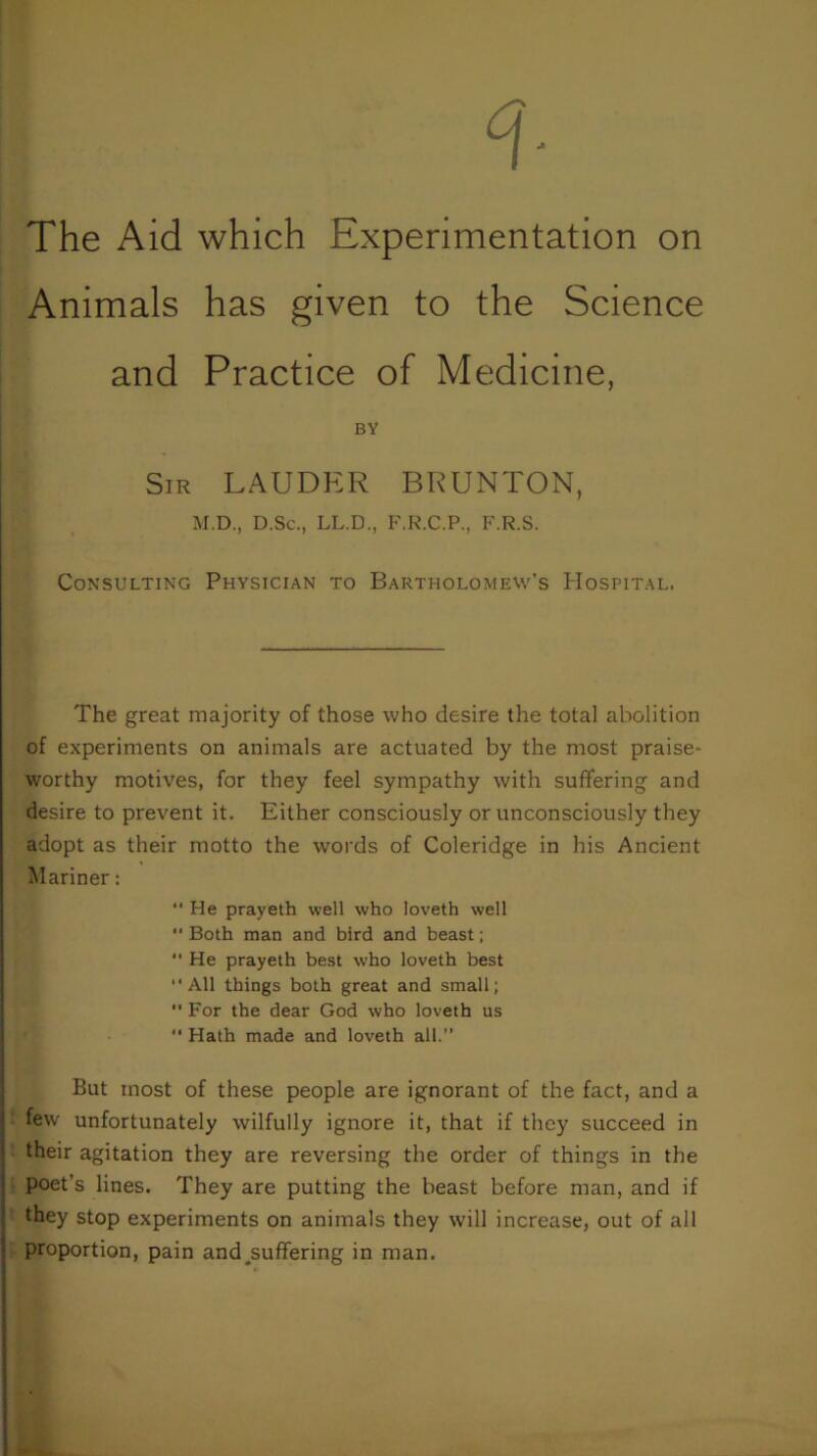 """The Aid which Experimentation on Animals has given to the Science and Practice of Medicine, BY Sir LAUDER BRUNTON, M.D., D.Sc., LL.D., F.R.C.P., F.R.S. Consulting Physician to Bartholomew's Hospital. The great majority of those who desire the total abolition of experiments on animals are actuated by the most praise* worthy motives, for they feel sympathy with suffering and desire to prevent it. Either consciously or unconsciously they adopt as their motto the words of Coleridge in his Ancient Mariner: """" He prayeth well who loveth well Both man and bird and beast;  He prayeth best who loveth best """"All things both great and small;  For the dear God who loveth us """" Hath made and loveth all."""" But most of these people are ignorant of the fact, and a few unfortunately wilfully ignore it, that if they succeed in their agitation they are reversing the order of things in the poet's lines. They are putting the beast before man, and if they stop experiments on animals they will increase, out of all proportion, pain and^suffering in man."""