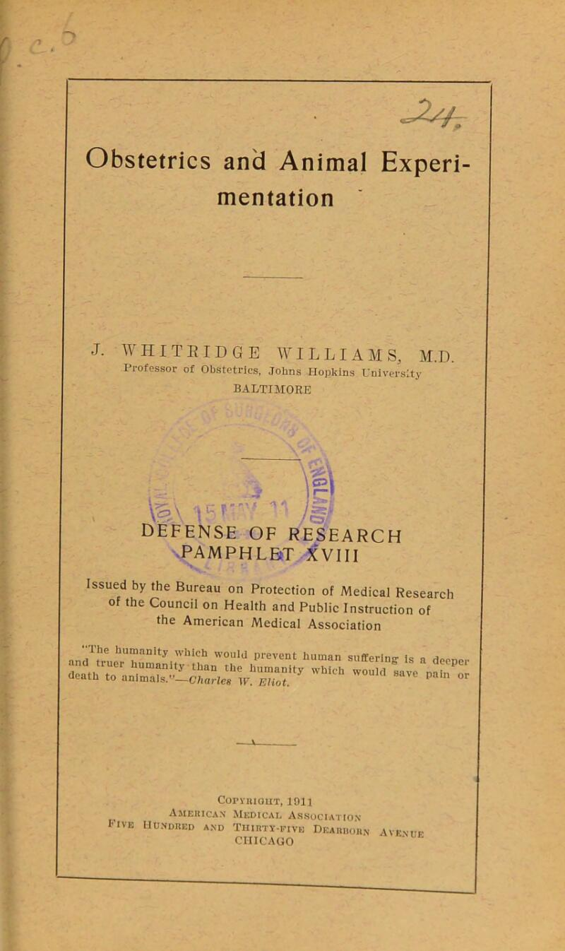 "mentation J. WHIT RIDGE WILLIAMS, M.D. Professor of Obstetrics, Johns Hopkins University BALTIMORE m\ 15r** /§/ DEFENSE OF RESEARCH PAMPHLET XVIII Issued by the Bureau on Protection of Medical Research of the Council on Health and Public Instruction of the American Medical Association T.he hu""anity which would prevent human suffering is a deoner Copyright, 1011 American Medical Association Rive Hundred and Thirty-five Dearborn avenue CHICAGO"