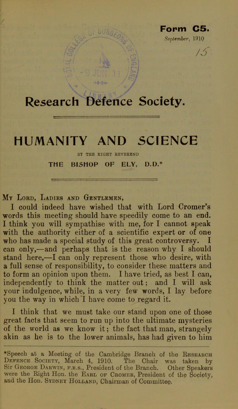 Form C5. September, 1910 Research Defence Society. HUMANITY AND SCIENCE BY THE RIGHT REVEREND THE BISHOP OF ELY, D.D.* My Lord, Ladies and Gentlemen, I could indeed have wished that with Lord Cromer's words this meeting should have speedily come to an end. I think you will sympathise with me, for I cannot speak with the authority either of a scientific expert or of one who has made a special study of this great controversy. I can only,—and perhaps that is the reason why I should stand here,—I can only represent those who desire, with a full sense of responsibility, to consider these matters and to form an opinion upon them. I have tried, as best I can, independently to think the matter out; and I will ask your indulgence, while, in a very few words, I lay before you the way in which I have come to regard it. I think that we must take our stand upon one of those great facts that seem to run up into the ultimate mysteries of the world as we know it; the fact that man, strangely akin as he is to the lower animals, has had given to him ♦Speech at a Meeting of the Cambridge Branch of the Research Defence Society, March 4, 1910. The Chair was taken by Sir George Darwin, f.r.s., President of the Branch. Other Speakers were the Right Hon. the Earl of Cromer, President of the Society, and the Hon. Sydney Holland, Chairman of Committee,