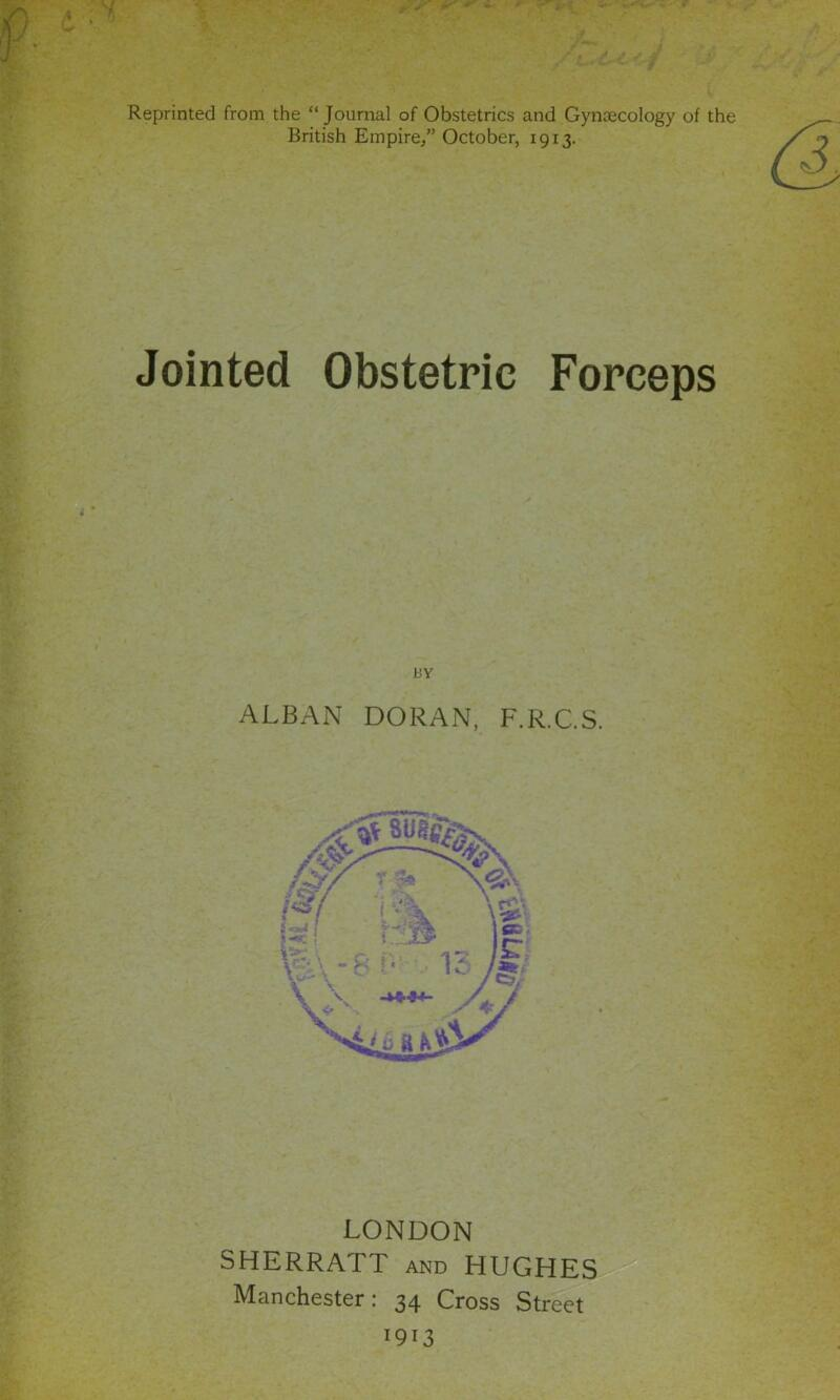 """Reprinted from the """"Journal of Obstetrics and Gyntecology of the British Empire/' October, 1913. Jointed Obstetric Forceps BY ALBAN DORAN, F.R.C.S. LONDON SHERRATT and HUGHES Manchester: 34 Cross Street 1913"""