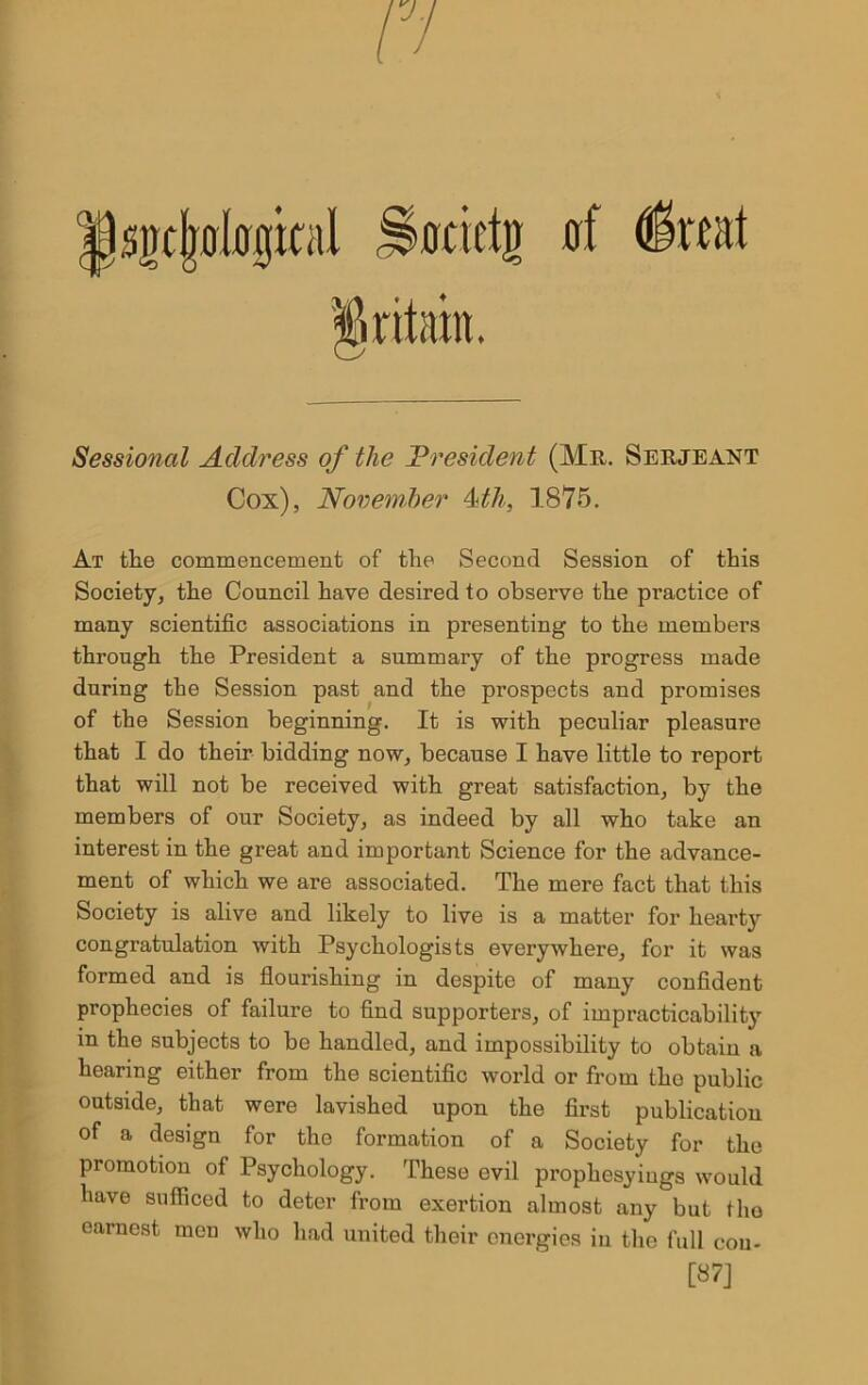 7. of tfktvt Sessional Address of the President (Mr. Serjeant Cox), November Mh, 1875. At the commencement of the Second Session of this Society, the Council have desired to observe the practice of many scientific associations in presenting to the members through the President a summary of the progress made during the Session past and the prospects and promises of the Session beginning. It is with peculiar pleasure that I do their bidding now, because I have little to report that will not be received with great satisfaction, by the members of our Society, as indeed by all who take an interest in the great and important Science for the advance- ment of which we are associated. The mere fact that this Society is alive and likely to live is a matter for heart}r congratulation with Psychologists everywhere, for it was formed and is flourishing in despite of many confident prophecies of failure to find supporters, of impracticability in the subjects to be handled, and impossibility to obtain a hearing either from the scientific world or from the public outside, that were lavished upon the first publication of a design for the formation of a Society for the promotion of Psychology. These evil prophesyiugs would have sufficed to deter from exertion almost any but tho earnest men who had united their energies in the full con- [87]