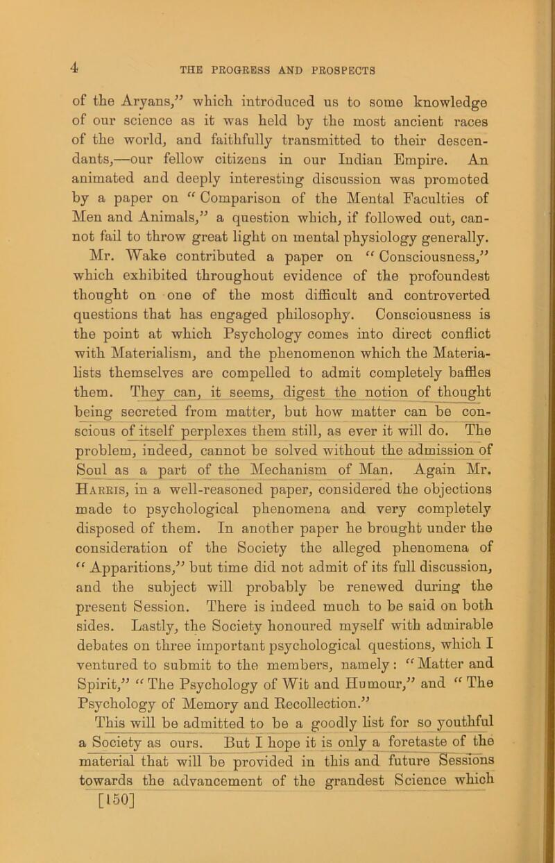 """of the Aryans,"""" which introduced us to some knowledge of our science as it was held by the most ancient races of the world, and faithfully transmitted to their descen- dants,—our fellow citizens in our Indian Empire. An animated and deeply interesting discussion was promoted by a paper on """" Comparison of the Mental Faculties of Men and Animals,"""" a question which, if followed out, can- not fail to throw great light on mental physiology generally. Mr. Wake contributed a paper on """" Consciousness,"""" which exhibited throughout evidence of the profoundest thought on one of the most difficult and controverted questions that has engaged philosophy. Consciousness is the point at which Psychology comes into direct conflict with Materialism, and the phenomenon which the Materia- lists themselves are compelled to admit completely baffles them. They can, it seems, digest the notion of thought being secreted from matter, but how matter can be con- scious of itself perplexes them still, as ever it will do. The problem, indeed, cannot be solved without the admission of Soul as a part of the Mechanism of Man. Again Mr. Harris, in a well-reasoned paper, considered the objections made to psychological phenomena and very completely disposed of them. In another paper he brought under the consideration of the Society the alleged phenomena of """" Apparitions,"""" but time did not admit of its full discussion, and the subject will probably be renewed during the present Session. There is indeed much to be said on both sides. Lastly, the Society honoured myself with admirable debates on three important psychological questions, which I ventured to submit to the members, namely: """" Matter and Spirit,"""" """"The Psychology of Wit and Humour,"""" and """" The Psychology of Memory and Recollection."""" This will be admitted to be a goodly list for so youthful a Society as ours. But I hope it is only a foretaste of the material that will be provided in this and future Sessions towards the advancement of the grandest S"""