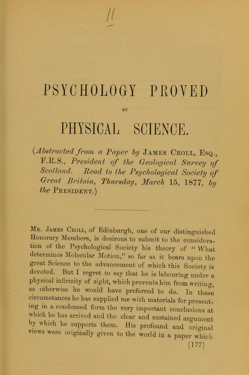 "PSYCHOLOGY PROVED BY PHYSICAL SCIENCE. {Abstracted from a Paper by James Croll, Esq., F.R.S., President of the Geological Surrey of Scotland. Read to the Psychological Society of Great Britain, Thursday, March 15, 1877, by the President.) Mr. James Croll, of Edinburgh, one of our distinguished Honorary Members, is desirous to submit to the considera- tion of the Psychological Society his theory of ff What determines Molecular Motion,"" so far as it bears upon the great Science to the advancement of which this Society is devoted. But I regret to say that he is labouring under a physical infirmity of sight, which prevents him from writing, as otherwise he would have preferred to do. In these circumstances he has supplied me with materials for present- ing m a condensed form the very important conclusions at which he has arrived and the clear and sustained argument by which he supports them. His profound and original views were originally given to the world in a paper which [177]"