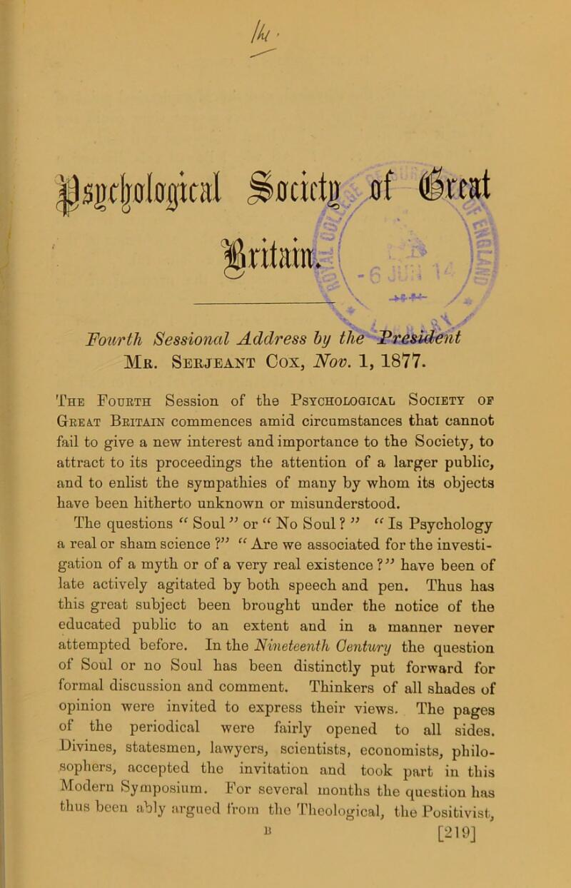 """jjsiubologial gritaht I N. -****"""" J K ^ Fourth Sessional Address by the President Mr. Serjeant Cox, Nov. 1, 1877. The Fourth Session of the Psycho logical Society op Great Britain commences amid circumstances that cannot fail to give a new interest and importance to the Society, to attract to its proceedings the attention of a larger public, and to enlist the sympathies of many by whom its objects have been hitherto unknown or misunderstood. The questions """" Soul 33 or """" No Soul ? 33 """" Is Psychology a real or sham science V3 """" Are we associated for the investi- gation of a myth or of a very real existence ?33 have been of late actively agitated by both speech and pen. Thus has this great subject been brought under the notice of the educated public to an extent and in a manner never attempted before. In the Nineteenth Gentury the question of Soul or no Soul has been distinctly put forward for formal discussion and comment. Thinkers of all shades of opinion were invited to express their views. The pages of the periodical were fairly opened to all sides. Divines, statesmen, lawyers, scientists, economists, philo- sophers, accepted the invitation and took part in this Modern Symposium. For several months the question has thus been ably argued from the Theological, the Positivist, """" [219] •ocicti) (rf (treat f"""