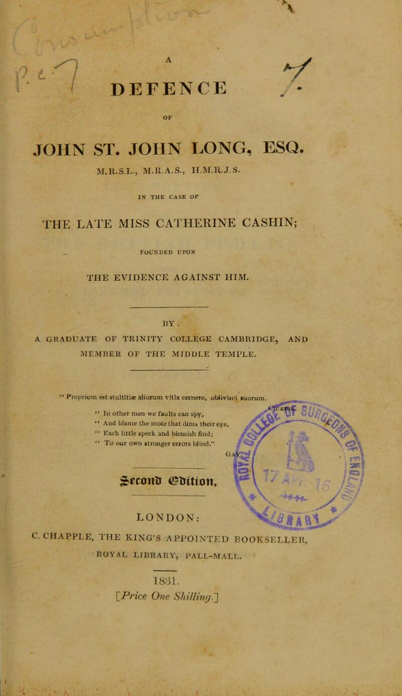 "A DEFENCE of JOHN ST. JOHN EONG, ESQ. M.H.SL, M.R.A.S., H.M.R.J.S. IN THE CASE OF THE LATE MISS CATHERINE CASHIN; FOUNDED UrON THE EVIDENCE AGAINST HIM. BY , A GRADUATE OF TRINITY COLLEGE CAMBRIDGE, AND MEMBER OF THE MIDDLE TEMPLE. "" Proprium est stultitia; aliorum vitia cernere, obiivisci suorum.  In other men we faults can spy, ^ V.^ U{ "" And blame the mote that dims their eye, "" Each little speck and blemish find; "" To our own stronger errors blind. G ^ecoiiU ©trition. LONDON: C. CHAPPLE, THE KING'S APPOINTED BOOKSELLER, ROYAL LIBRARY, PALL-MALL. y^y ■ 1831. [Price One Shilling.']"