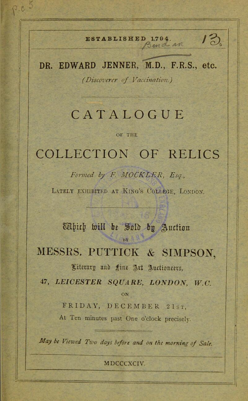 DR. EDWARD JENNER, M.D., F.R.S., etc. (Discoverer of Vaccination.) CATALOGUE OF THE COLLECTION OF RELICS Formed by F. MOCKLER, Esq., Lately exhibited at King's College, London. bill bt bg JMicfmn BY MESSRS. PUTTICK & SIMPSON, fitemj! anb fiiu gautionm's, 47, LEICESTER SQUARE, LONDON, W.C. ON FRIDAY, DECEMBER 2 1st, At Ten minutes past One o'clock precisely. May be Viewed Two days before and on the morning of Sale. MDCCCXCIV.