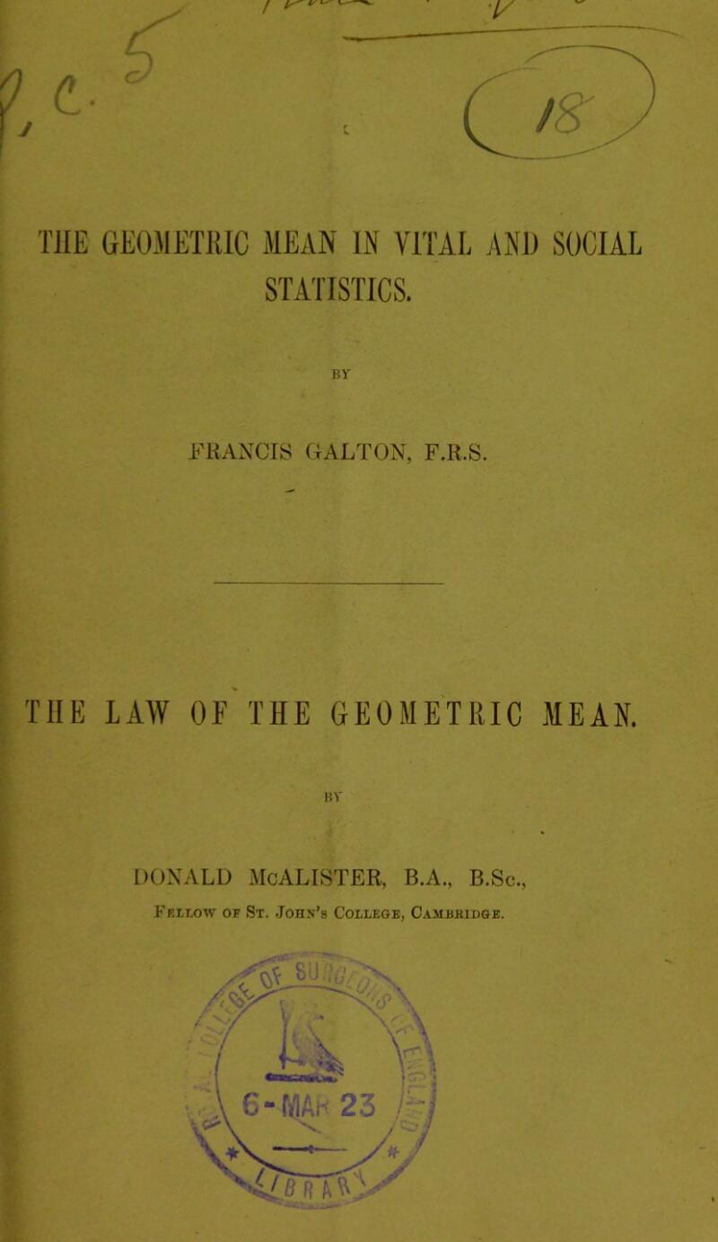 T1IE GEOMETRIC MEAN IN VITAL AND SOCIAL STATISTICS. BV FRANCIS GALLON, F.R.S. THE LAW OF THE GEOMETRIC MEAN. BV DONALD MCALISTER, B.A., B.Sc., F ellow or St. John's College, Cambridge.