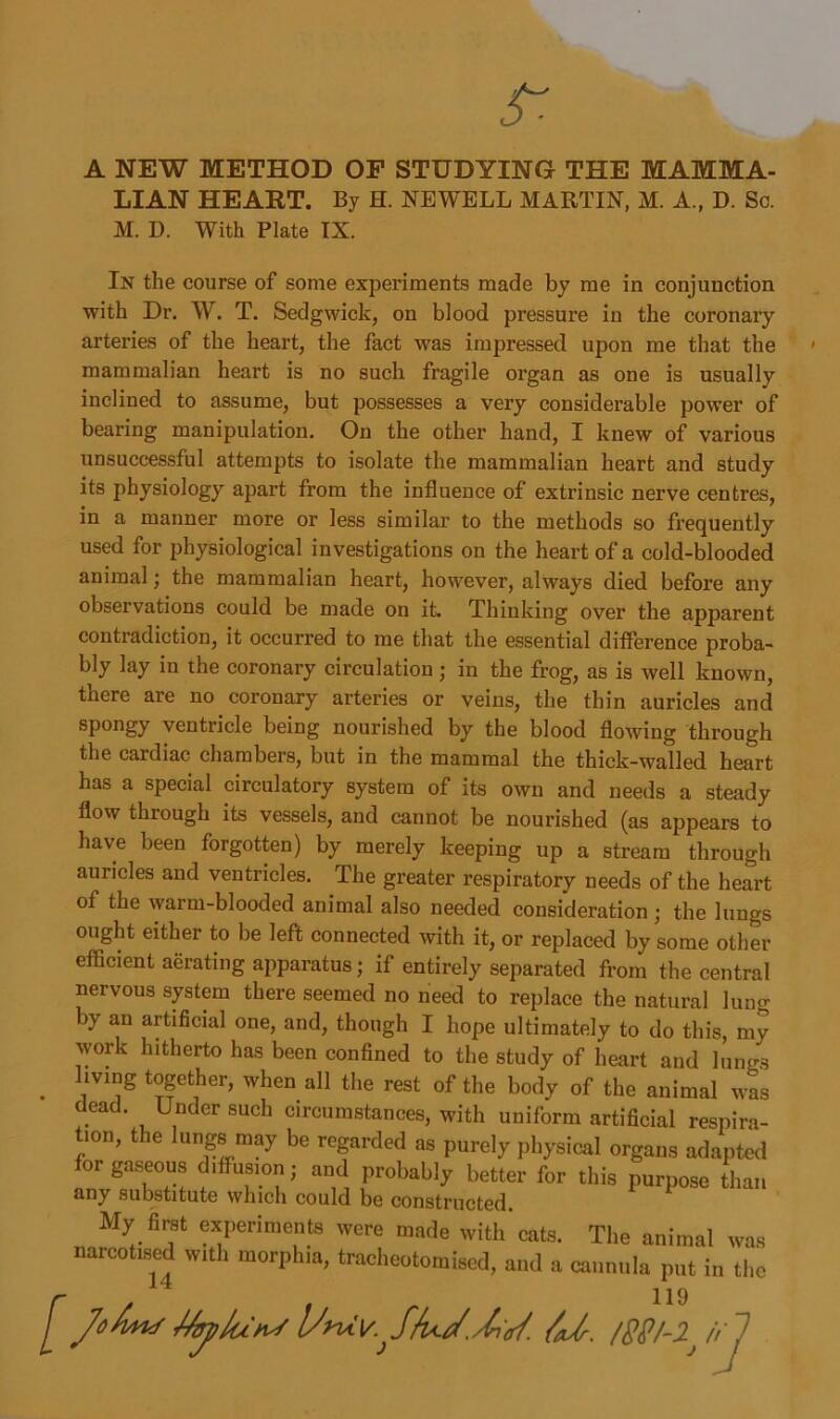 A NEW METHOD OF STUDYING THE MAMMA- LIAN HEART. By H. NEWELL MARTIN, M. A., D. Sc. M. D. With Plate IX. In the course of some experiments made by me in conjunction with Dr. W. T. Sedgwick, on blood pressure in the coronary arteries of the heart, the fact was impressed upon me that the mammalian heart is no such fragile organ as one is usually inclined to assume, but possesses a very considerable power of bearing manipulation. On the other hand, I knew of various unsuccessful attempts to isolate the mammalian heart and study its physiology apart from the influence of extrinsic nerve centres, in a manner more or less similar to the methods so frequently used for physiological investigations on the heart of a cold-blooded animal; the mammalian heart, however, always died before any observations could be made on it. Thinking over the apparent contradiction, it occurred to me that the essential difference proba- bly lay in the coronary circulation; in the frog, as is well known, there are no coronary arteries or veins, the thin auricles and spongy ventricle being nourished by the blood flowing through the cardiac chambers, but in the mammal the thick-walled heart has a special circulatory system of its own and needs a steady flow through its vessels, and cannot be nourished (as appears to have been forgotten) by merely keeping up a stream through auricles and ventricles. The greater respiratory needs of the heart of the warm-blooded animal also needed consideration; the lungs ought either to be left connected with it, or replaced by some other efficient aerating apparatus; if entirely separated from the central nervous system there seemed no need to replace the natural lung by an artificial one, and, though I hope ultimately to do this, my work hitherto has been confined to the study of heart and lungs . llvl°g t°gether> when all the rest of the body of the animal was dead. Under such circumstances, with uniform artificial respira- ,on, the lungs may be regarded as purel