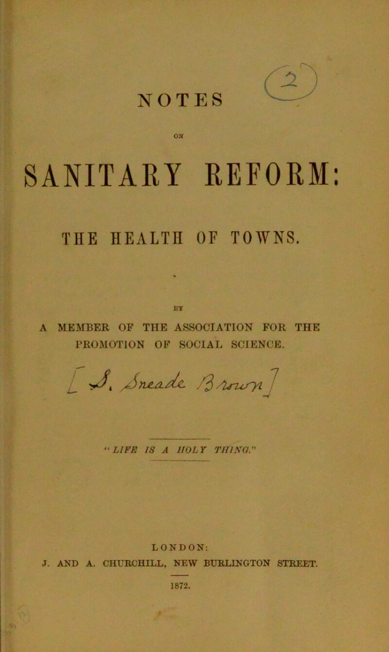 NOTES ON SANITARY REFORM; THE HEALTH OF TOWNS. A MEMBER OF THE ASSOCIATION FOR THE PROMOTION OF SOCIAL SCIENCE. LIFE IS A HOLY Till NO. LONDON: J. AND A. CHURCHILL, NEW BURLINGTON STREET. 1872.
