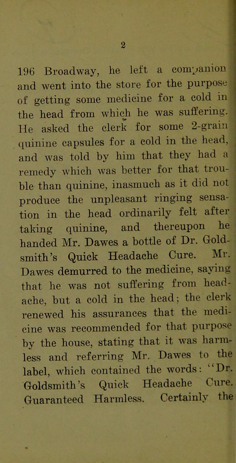 196 Broadway, he left a companion and went into the store for the purpose of getting some medicine for a cold in the head from which he was suffering, j He asked the clerk for some 2-grain i quinine capsules for a cold in the head, ; and was told by him that they had a - remedy which was better for that trou- ble than quinine, inasmuch as it did not produce the unpleasant ringing sensa- tion in the head ordinarily felt after taking quinine, and thereupon he handed Mr. Dawes a bottle of Dr. Gold- smith's Quick Headache Cure. Mr. Dawes demurred to the medicine, saying that he was not suffering from head- ache, but a cold in the head; the clerk renewed his assurances that the medi- cine was recommended for that purpose by the house, stating that it was harm- less and referring Mr. Dawes to the label, which contained the words: ''Dr. Goldsmith's Quick Headache Cure. Guaranteed Harmless. Certainly the