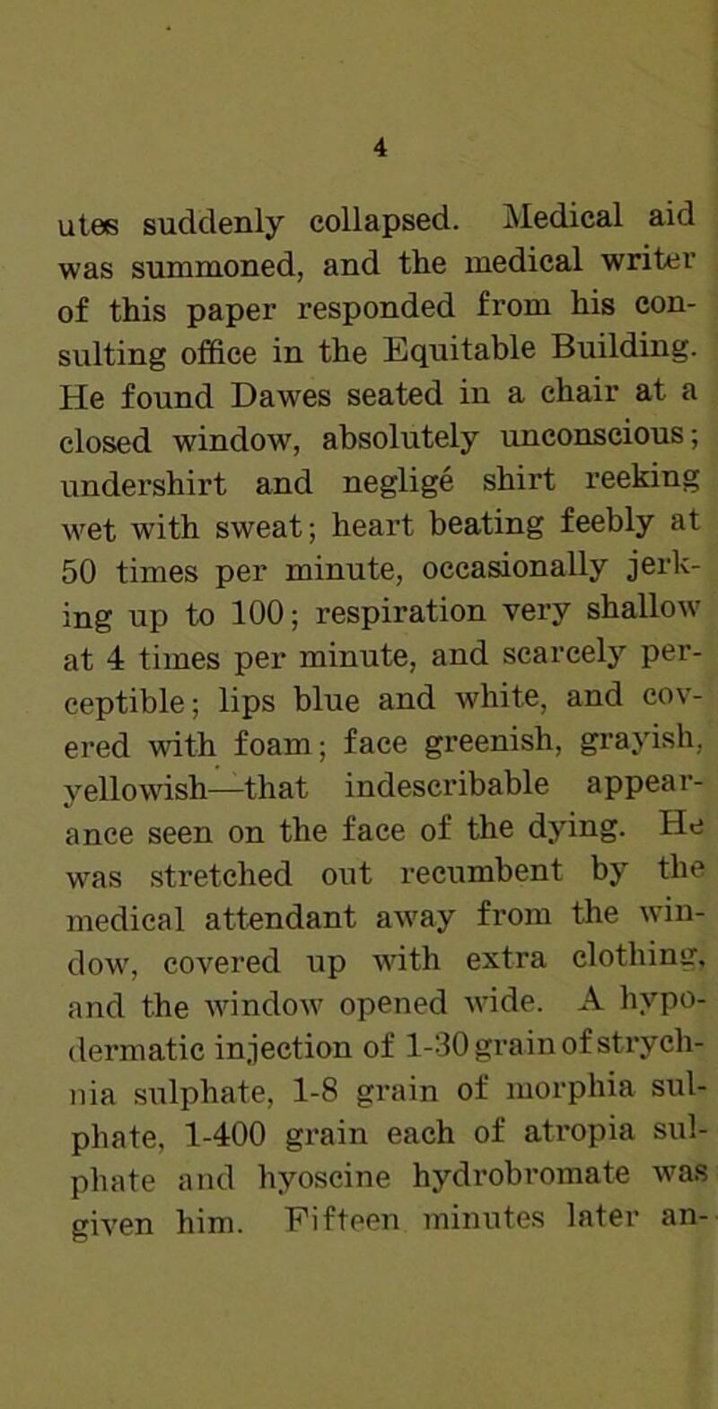 utes suddenly collapsed. Medical aid was summoned, and the medical writer of this paper responded from his con- sulting office in the Equitable Building. He found Dawes seated in a chair at a closed window, absolutely unconscious; undershirt and neglige shirt reeking wet with sweat; heart beating feebly at 50 times per minute, occasionally jerk- ing up to 100; respiration very shallow at 4 times per minute, and scarcely per- ceptible; lips blue and white, and cov- ered with foam; face greenish, grayish, yellowish—that indescribable appear- ance seen on the face of the dying. He was stretched out recumbent by the medical attendant away from the win- dow, covered up with extra clothing, and the window opened wide. A hypo- dermatic injection of 1-30 grain of strych- nia sulphate, 1-8 grain of morphia sul- phate, 1-400 grain each of atropia sul- phate and hyoscine hydrobromate was given him. Fifteen minutes later an-