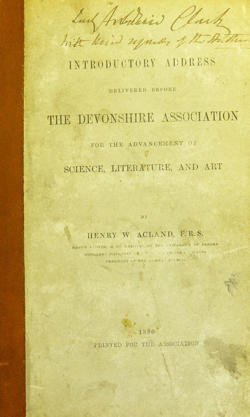 INTRODUCTORY Al)l)llF.SS TMiLlVEHEl) DEl'OUK THE DEVONSHIRE ASSOCIATION FOR THE ADVANCEMENT OF ('r SCIENCE, LITERlTUEE, AND AET HENliY W. ACLAND, F. R. S. , ... ^ Td'- I ■ IVl R^lTV OK OXt'OUl* KEHII'S I . ■lirHh: .n 111. ■',\:\, ■ .\-. \ - TH. i . niK. Ui. i.;NT iir tm;; .,i i.])ir \:. c.'iNfii ^'5 1880 I'EIN'J'ED FOR THE ABSOCIATIO^f