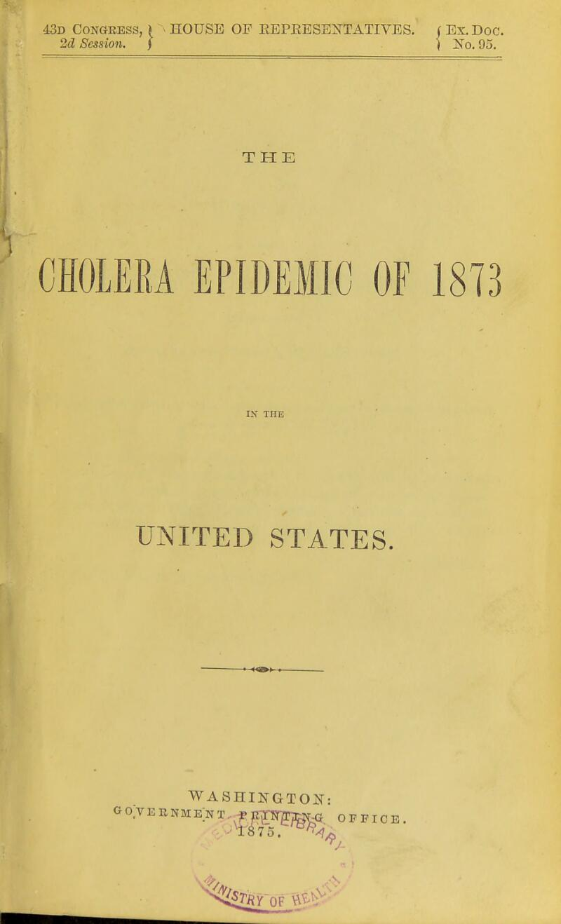 43d Congress, > » nOUSE OF EEPBESENTATIVES. ( Ex. Doc. 2d Session. ] \ No. 95. THE CHOLERA EPIDEMIC OF 18T3 IN THE UNITED STATES. GO VERNMENT.. f WASHINGTON: G. OFFICE