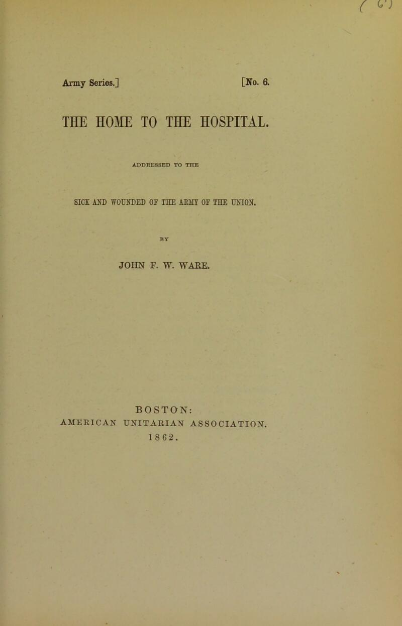 Army Series.] [No. 6. THE HOME TO THE HOSPITAL. ADDRESSED TO THE SICK AND WOUNDED OF THE ABIIY OF THE UNION. JOHN F. W. WAKE. BOSTON: AMERICAN UNITARIAN ASSOCIATION.