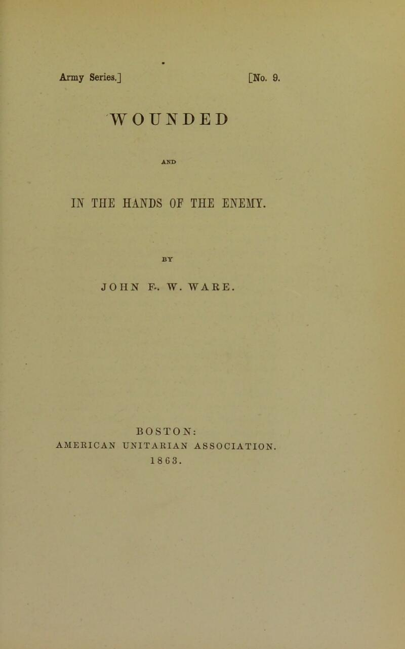 Army Series.] [No. 9. WOUNDED IN THE HANDS OF THE ENEMY. JOHN F-. W. WARE. BOSTON: AMERICAN UNITARIAN ASSOCIATION. 18 63.