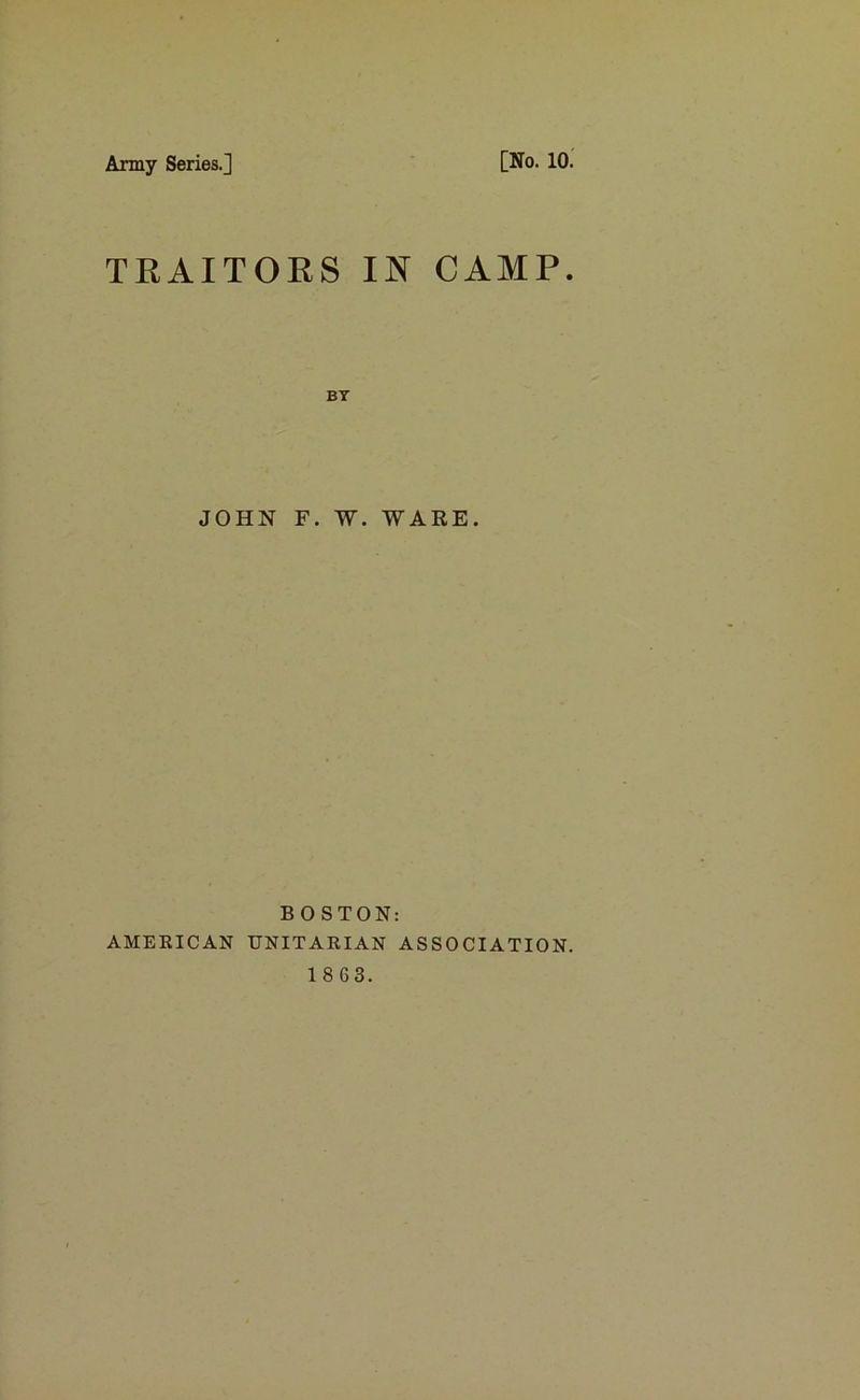 Army Series.] [No. 10. TRAITORS IN CAMP. BY JOHN F. W. WARE. B 0 STON: AMERICAN UNITARIAN ASSOCIATION.